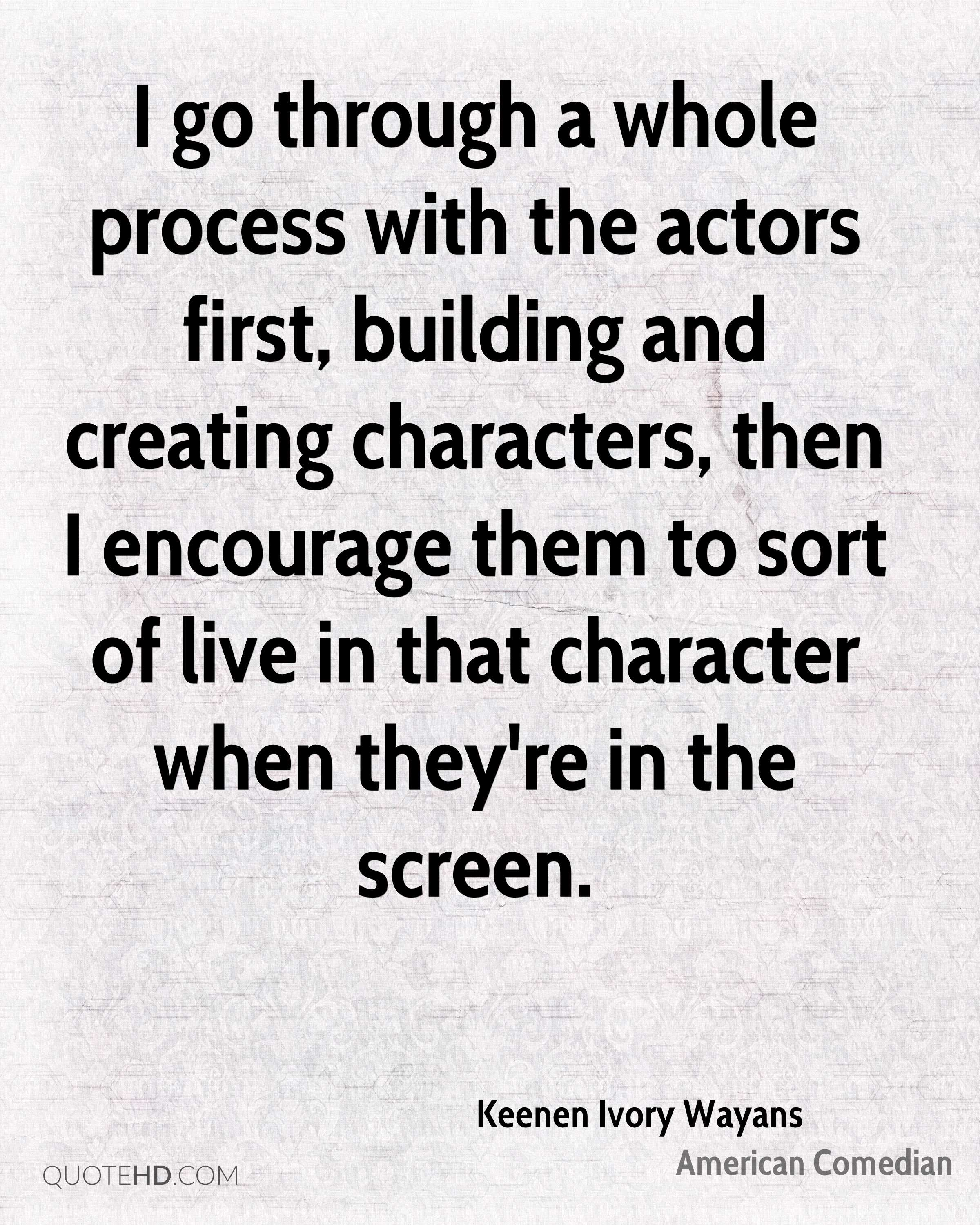 I go through a whole process with the actors first, building and creating characters, then I encourage them to sort of live in that character when they're in the screen.