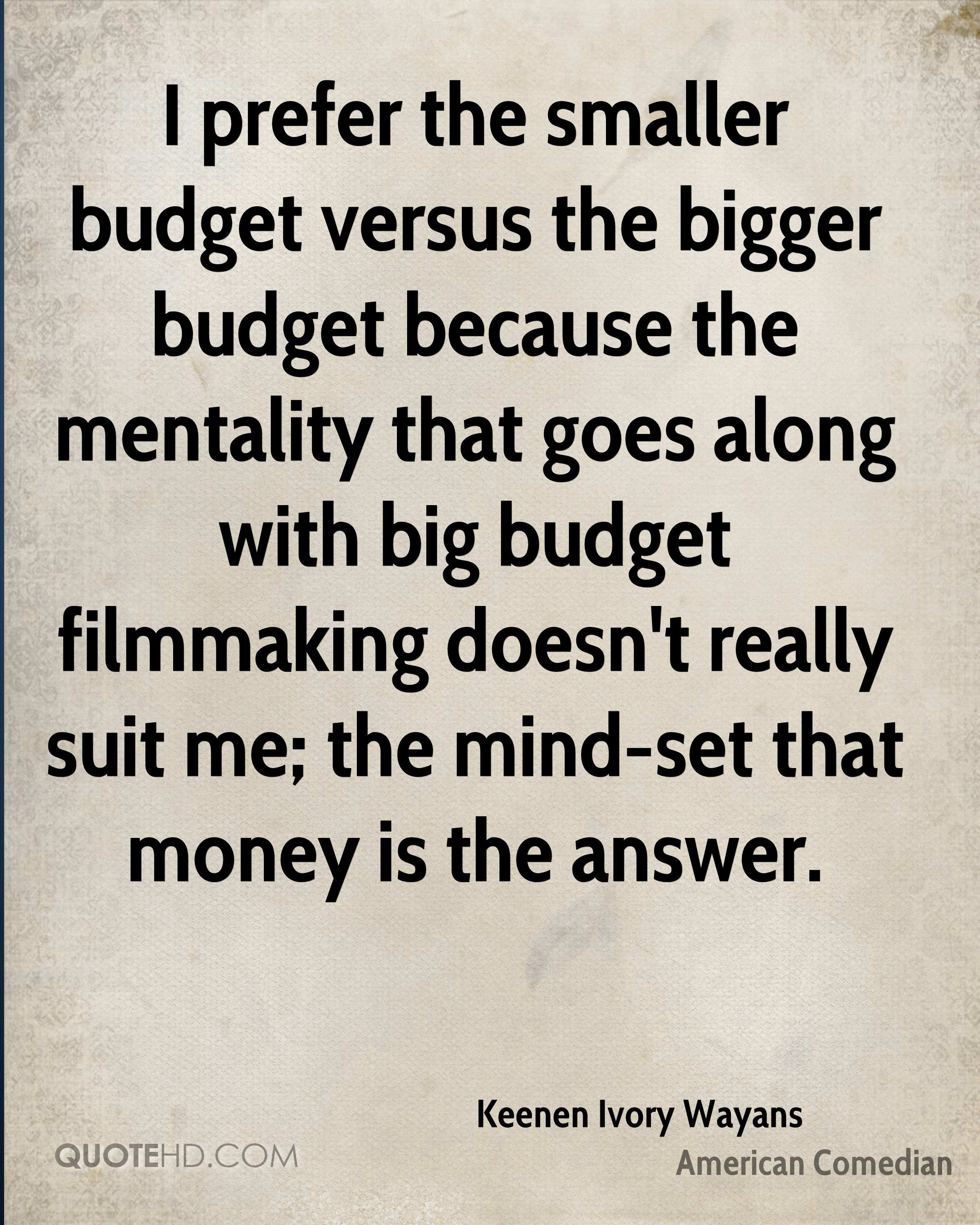 I prefer the smaller budget versus the bigger budget because the mentality that goes along with big budget filmmaking doesn't really suit me; the mind-set that money is the answer.