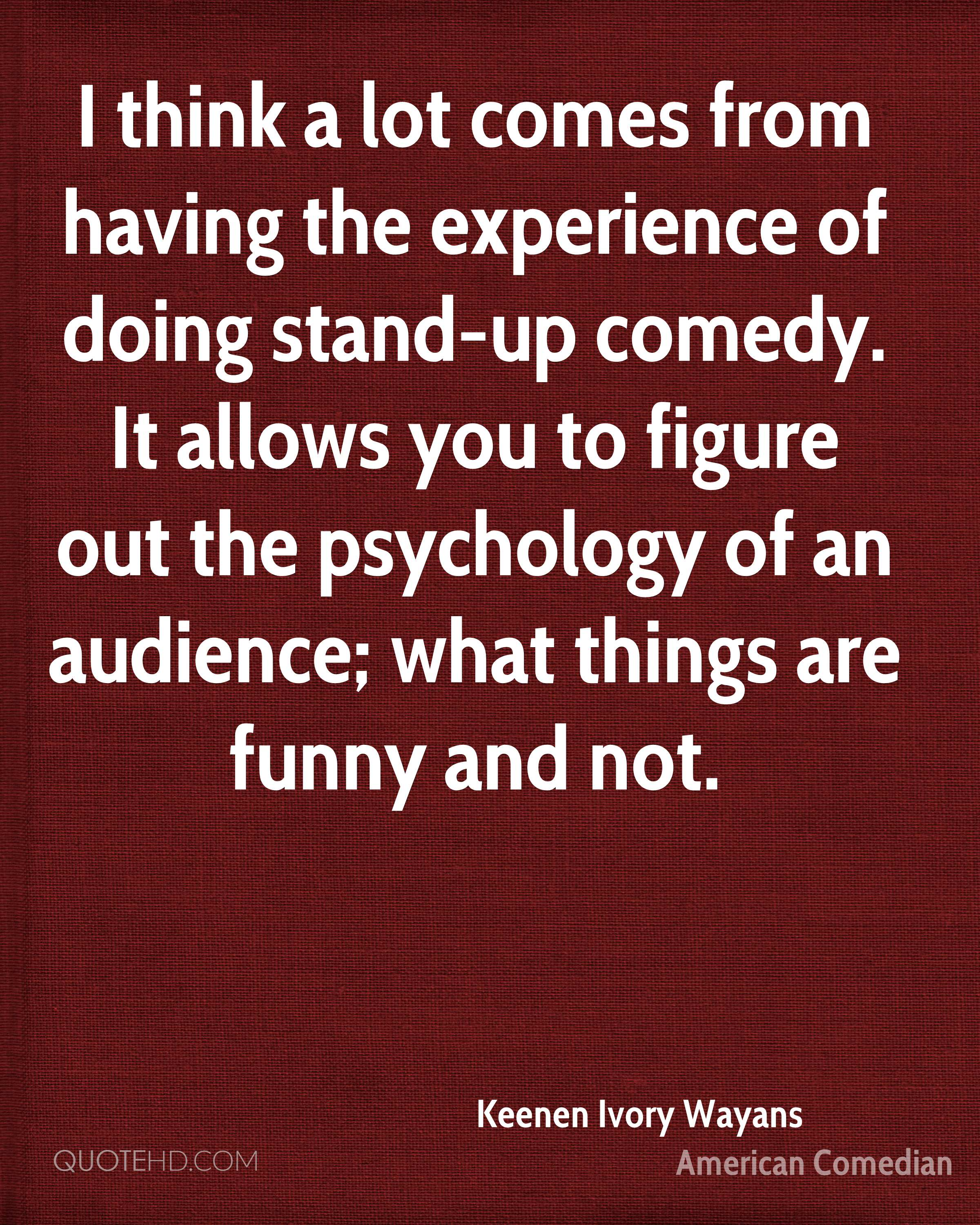 I think a lot comes from having the experience of doing stand-up comedy. It allows you to figure out the psychology of an audience; what things are funny and not.