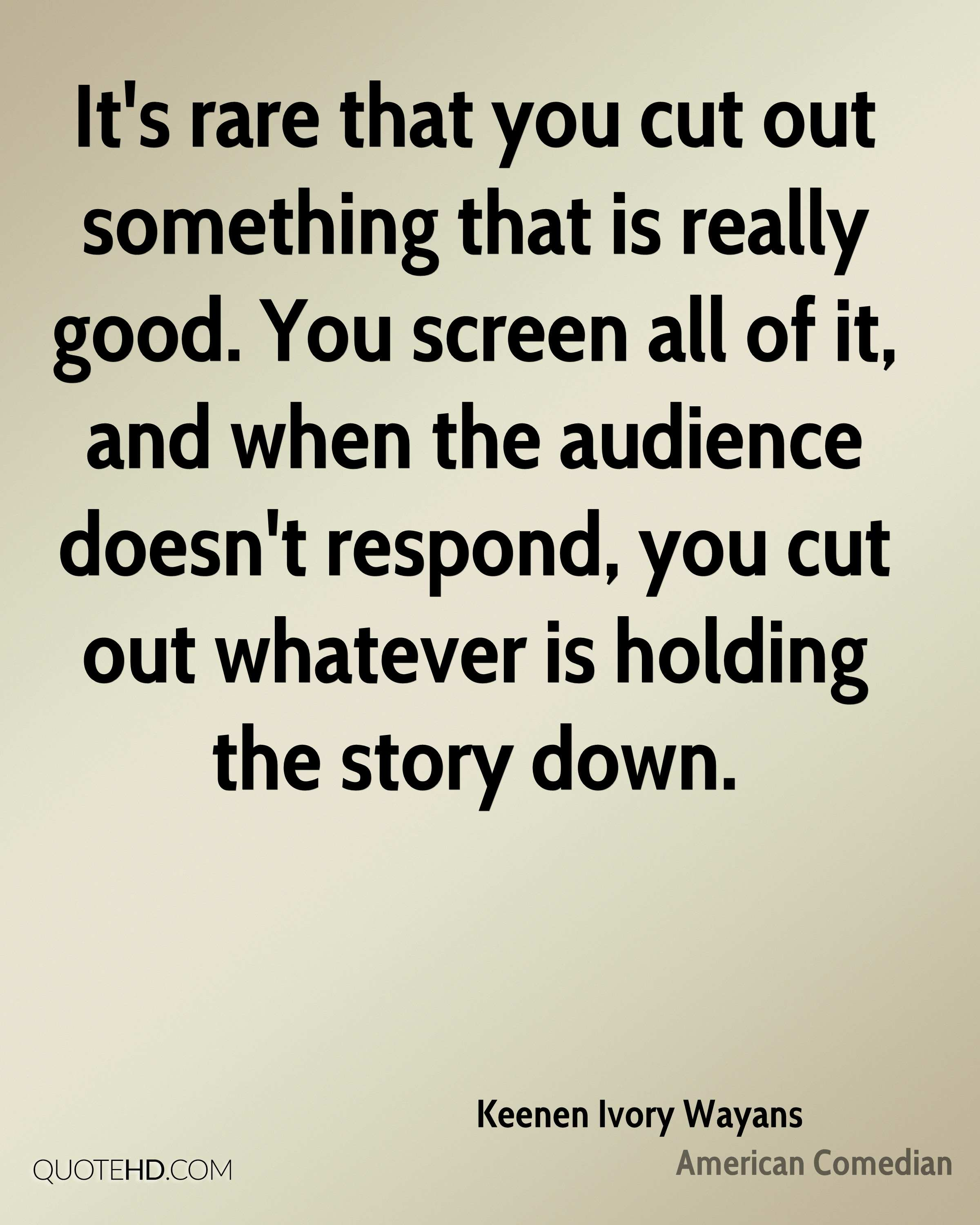 It's rare that you cut out something that is really good. You screen all of it, and when the audience doesn't respond, you cut out whatever is holding the story down.