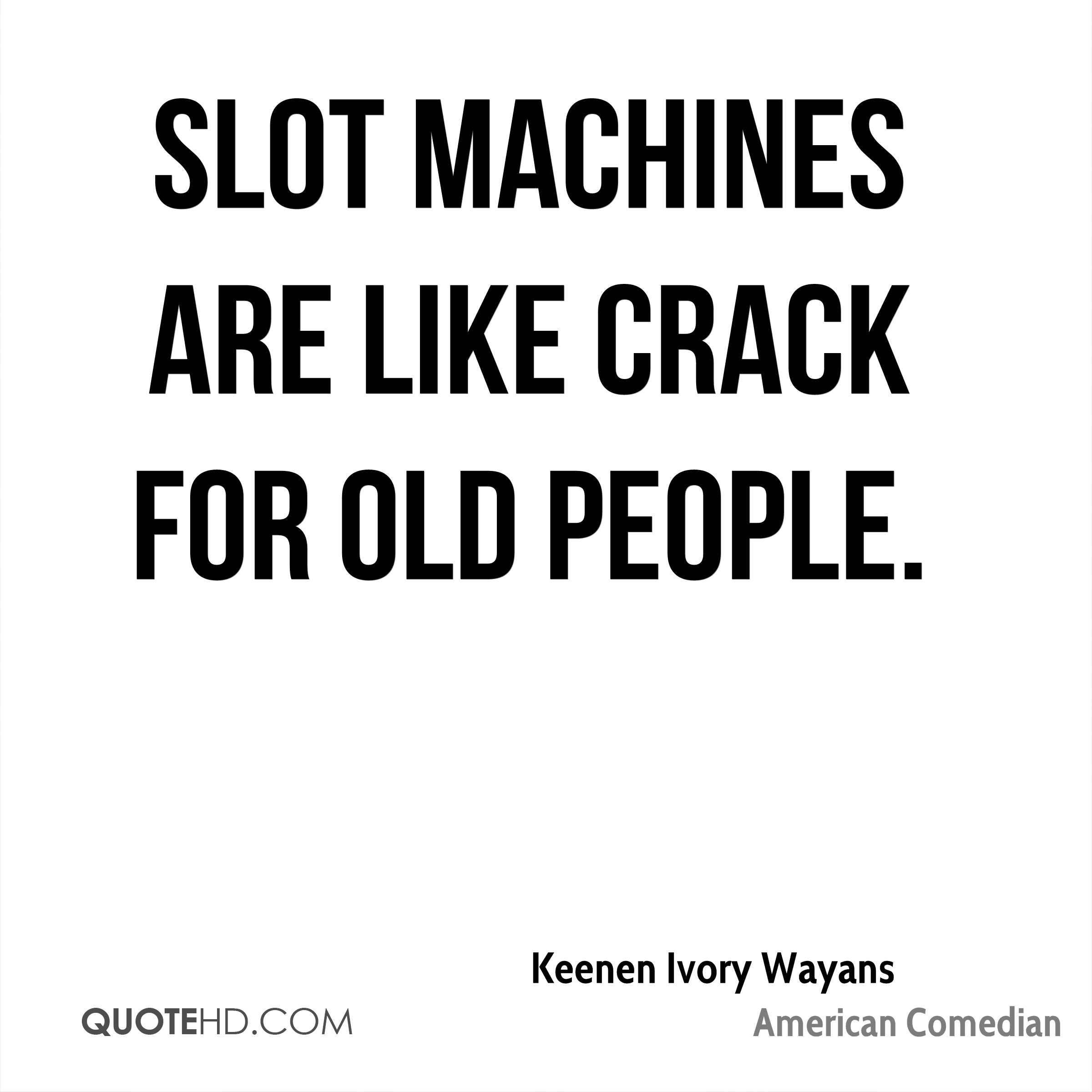 Slot machines are like crack for old people.