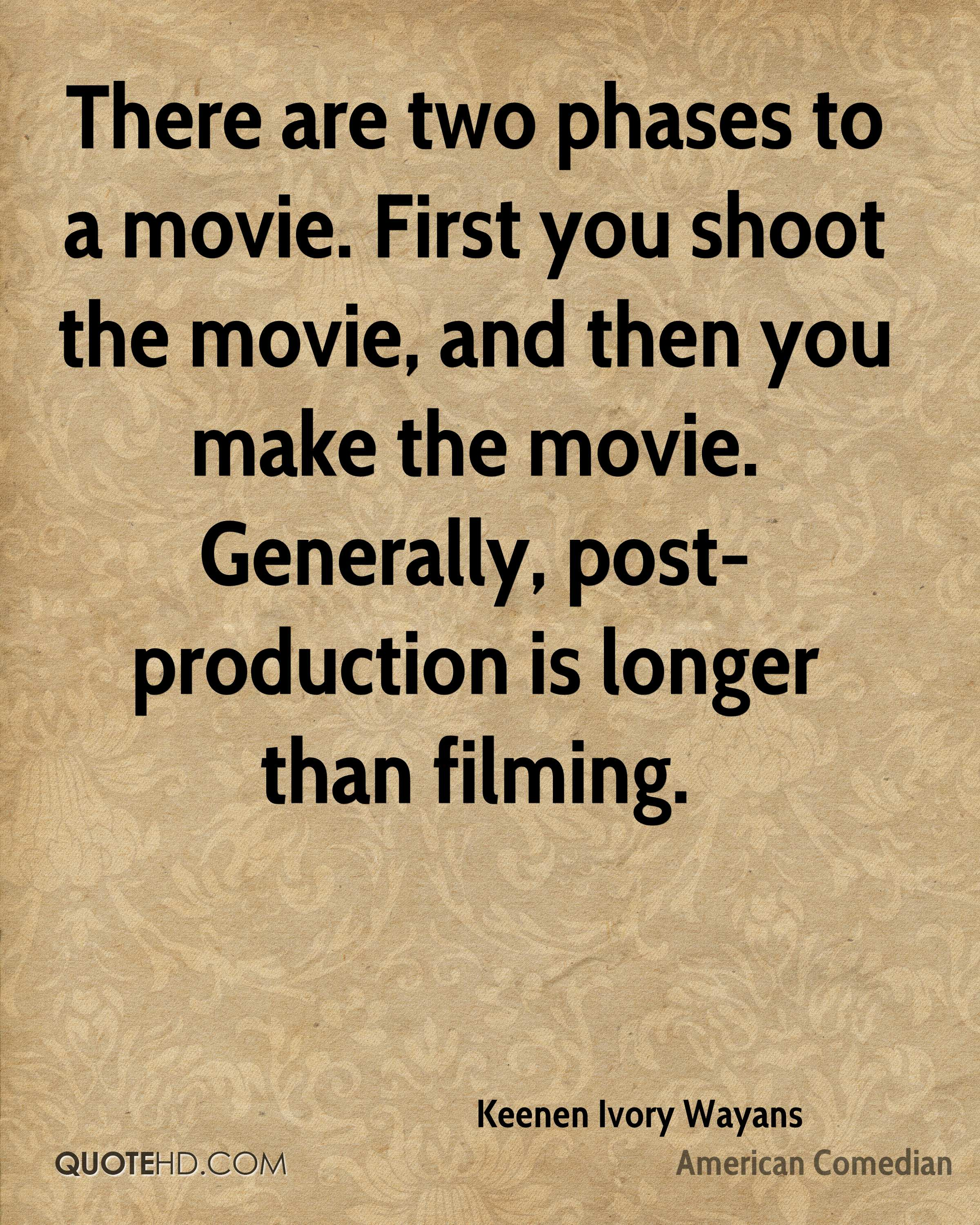 There are two phases to a movie. First you shoot the movie, and then you make the movie. Generally, post-production is longer than filming.