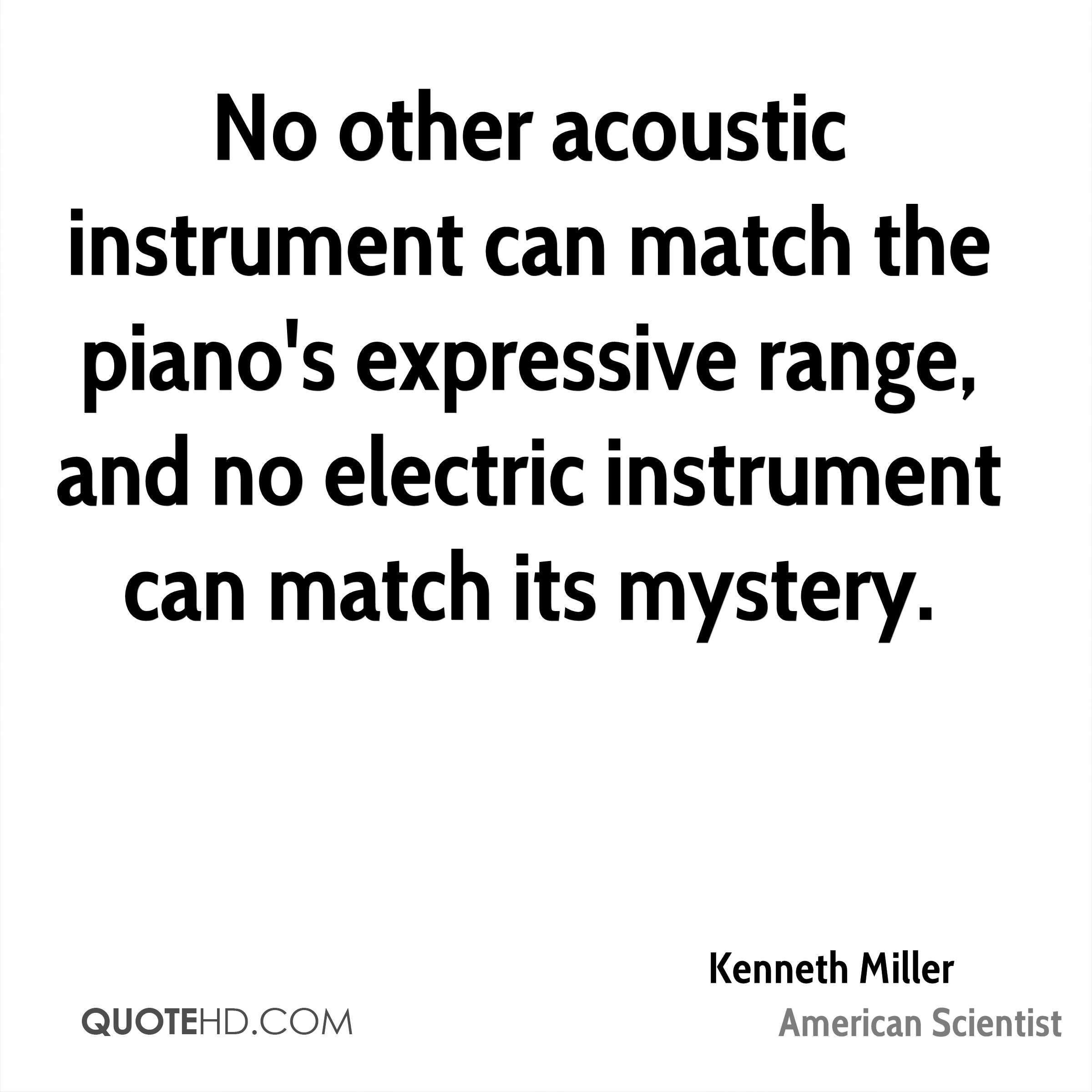 No other acoustic instrument can match the piano's expressive range, and no electric instrument can match its mystery.