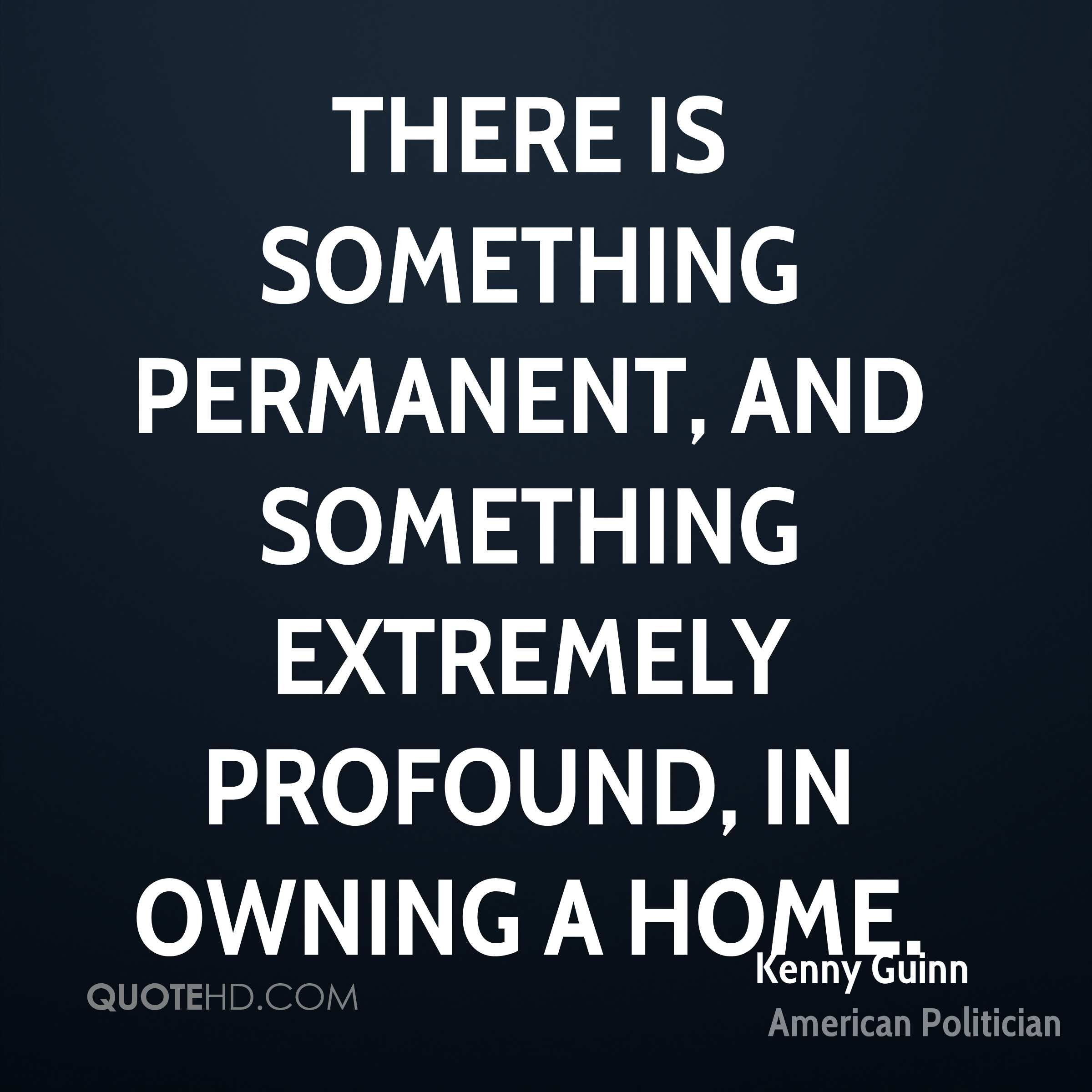 There is something permanent, and something extremely profound, in owning a home.