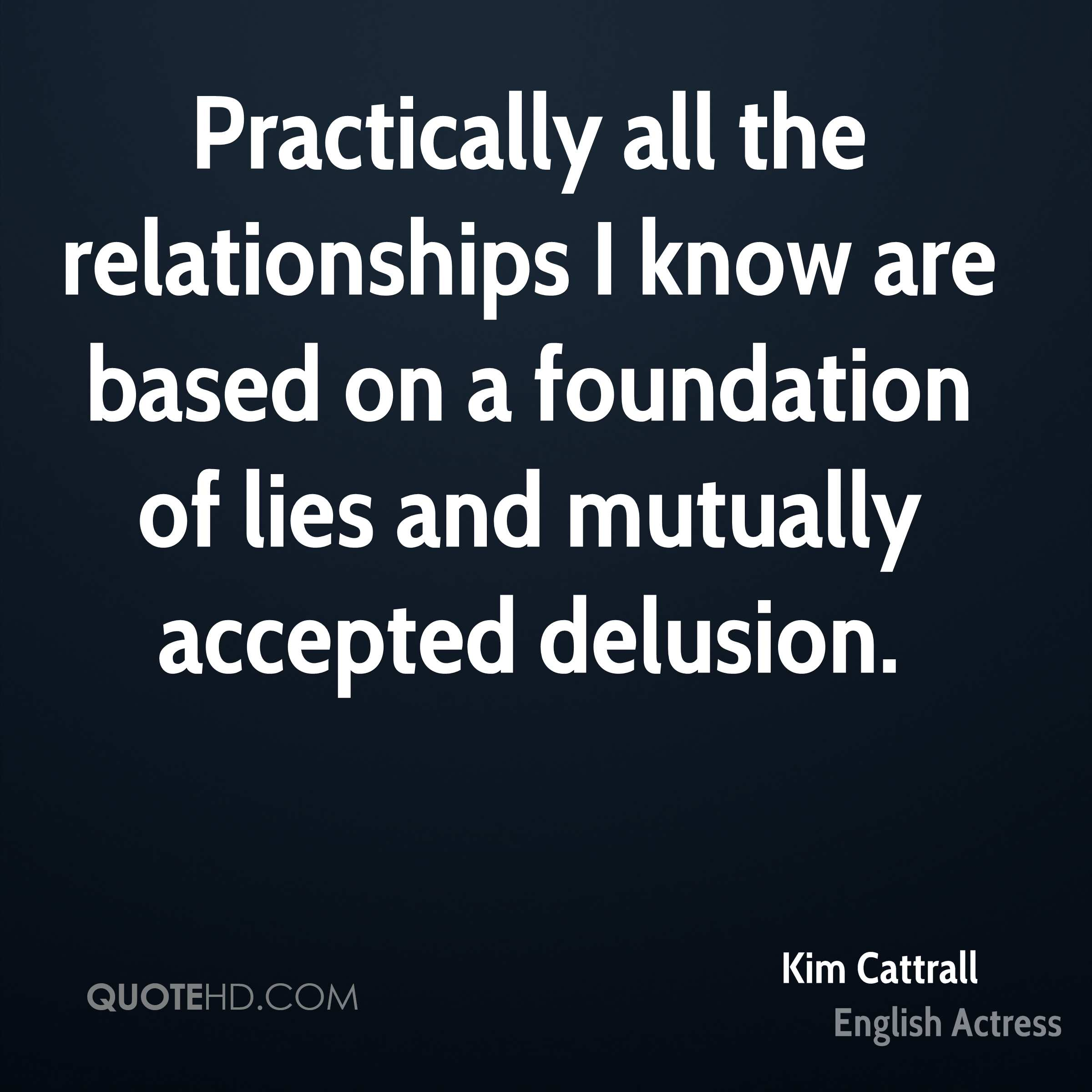Practically all the relationships I know are based on a foundation of lies and mutually accepted delusion.