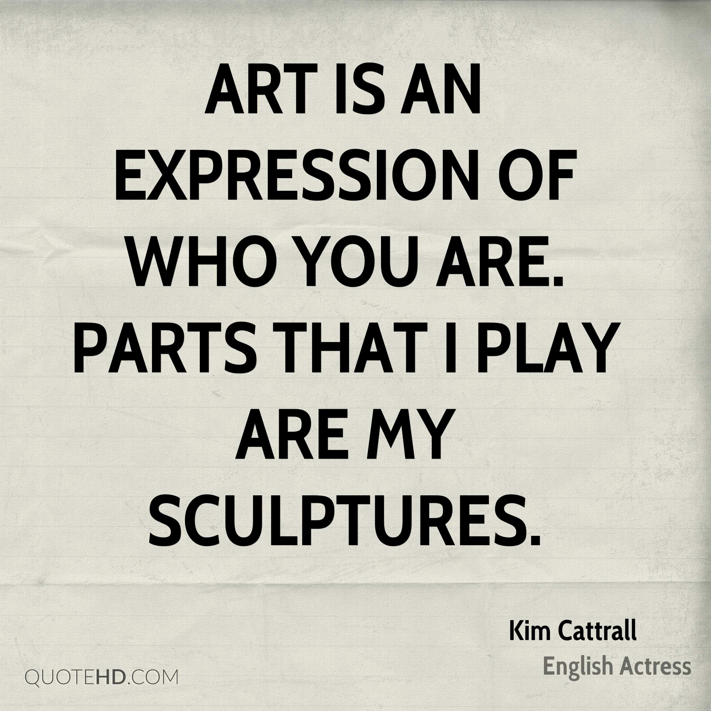 Art is an expression of who you are. Parts that I play are my sculptures.