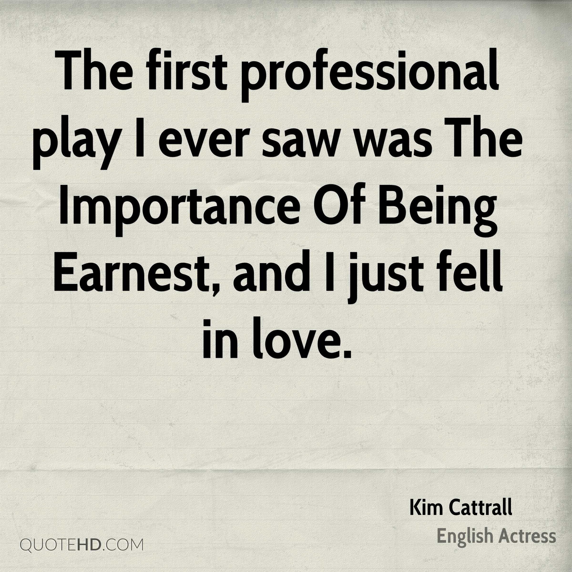 The first professional play I ever saw was The Importance Of Being Earnest, and I just fell in love.
