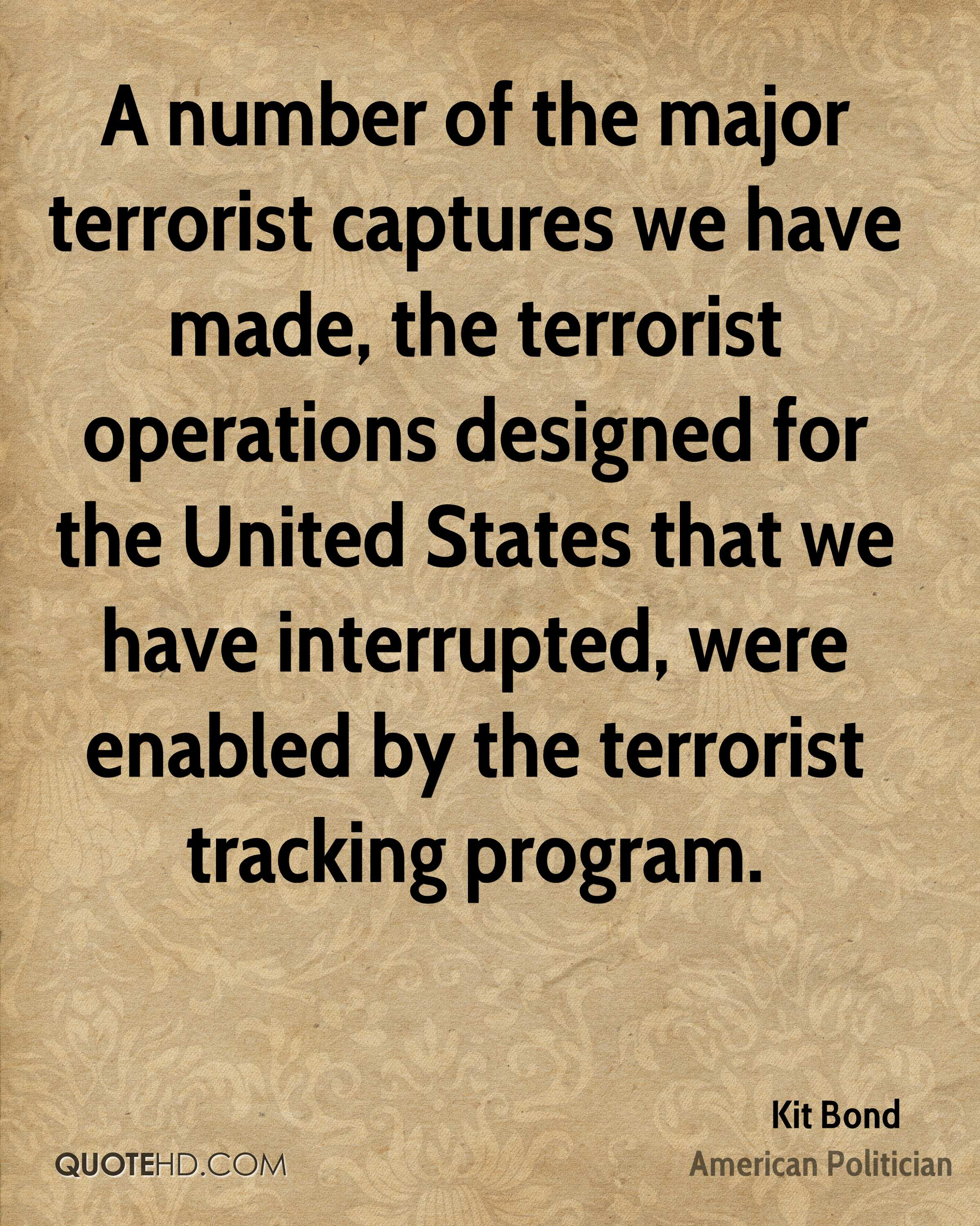 A number of the major terrorist captures we have made, the terrorist operations designed for the United States that we have interrupted, were enabled by the terrorist tracking program.