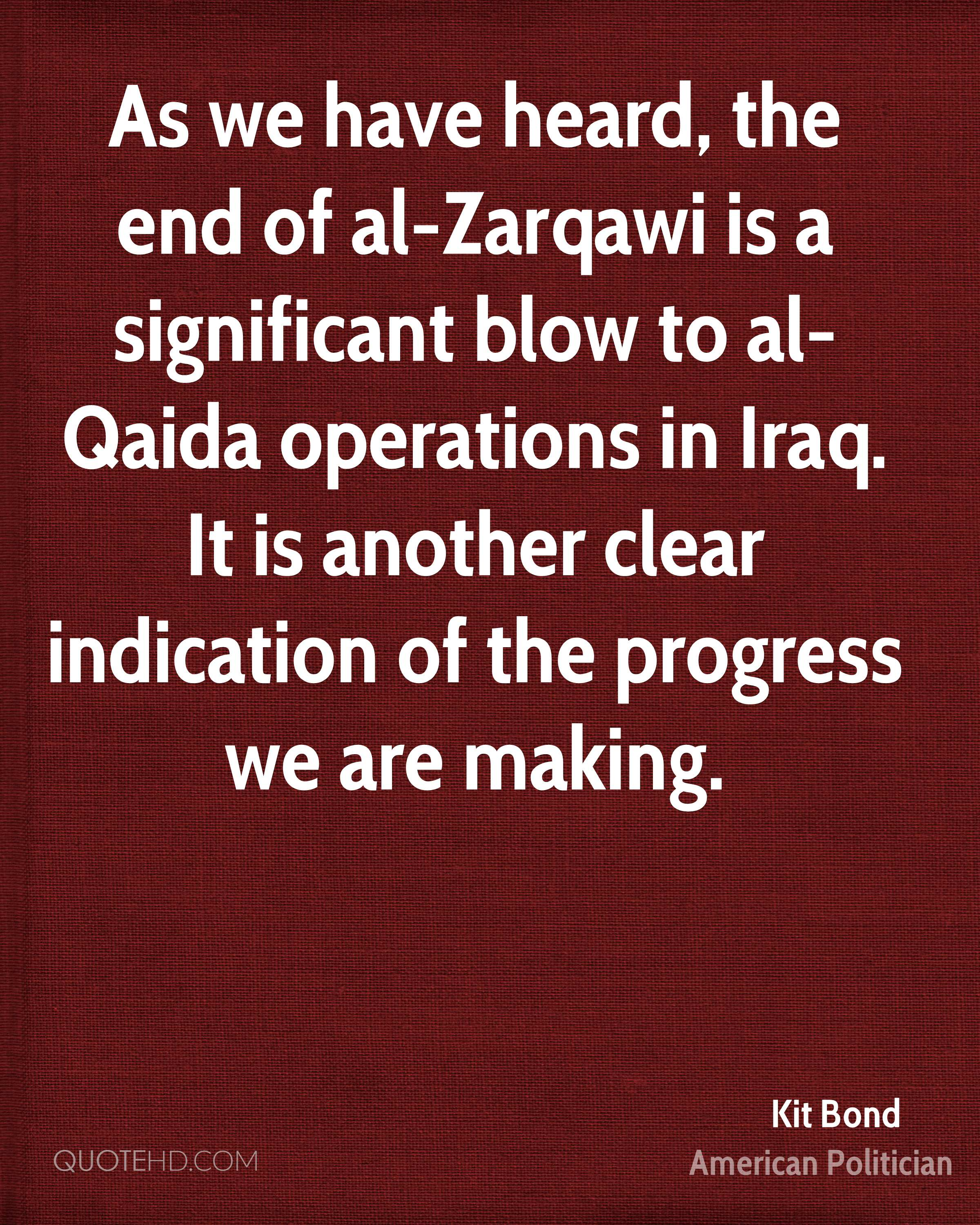 As we have heard, the end of al-Zarqawi is a significant blow to al-Qaida operations in Iraq. It is another clear indication of the progress we are making.