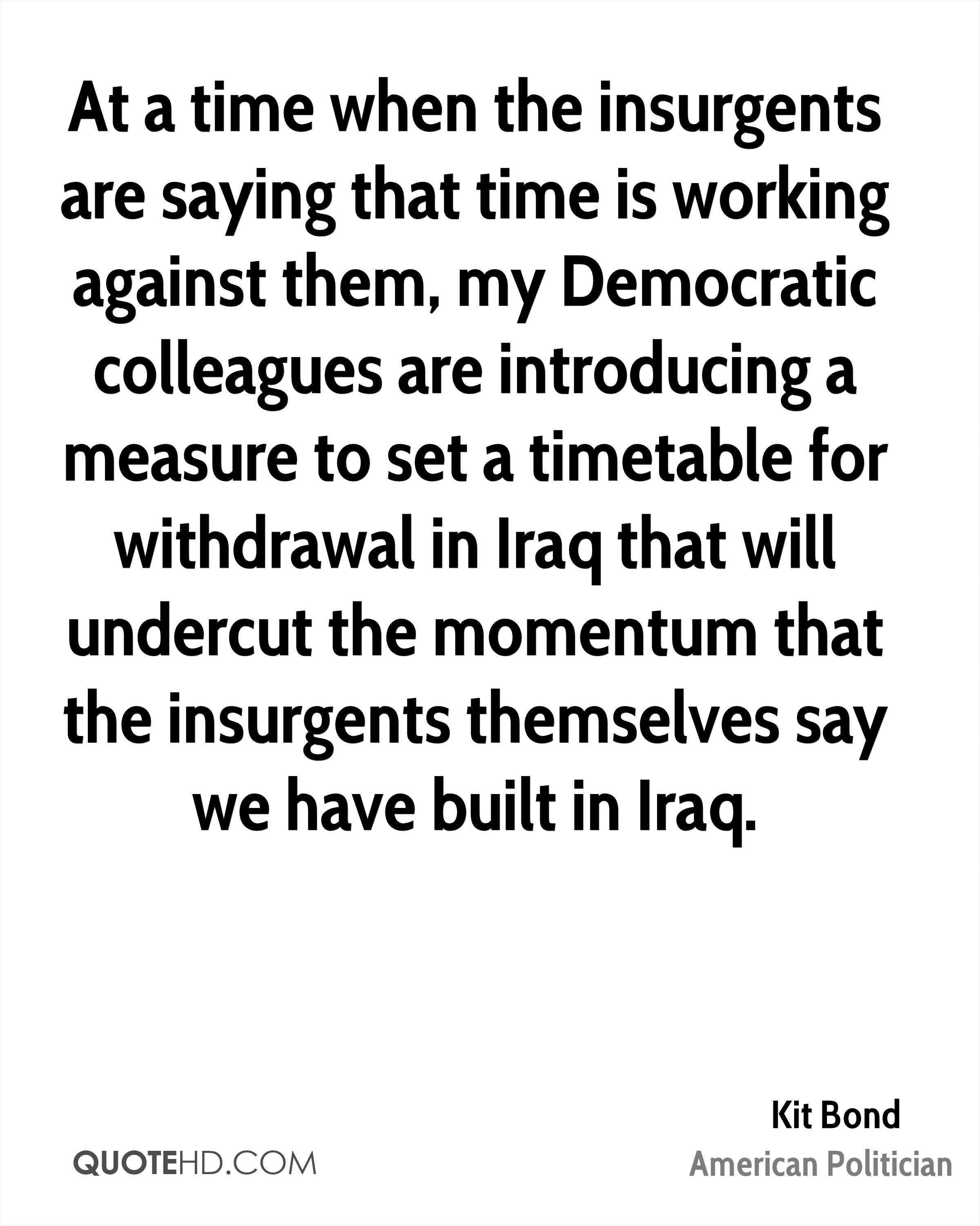 At a time when the insurgents are saying that time is working against them, my Democratic colleagues are introducing a measure to set a timetable for withdrawal in Iraq that will undercut the momentum that the insurgents themselves say we have built in Iraq.