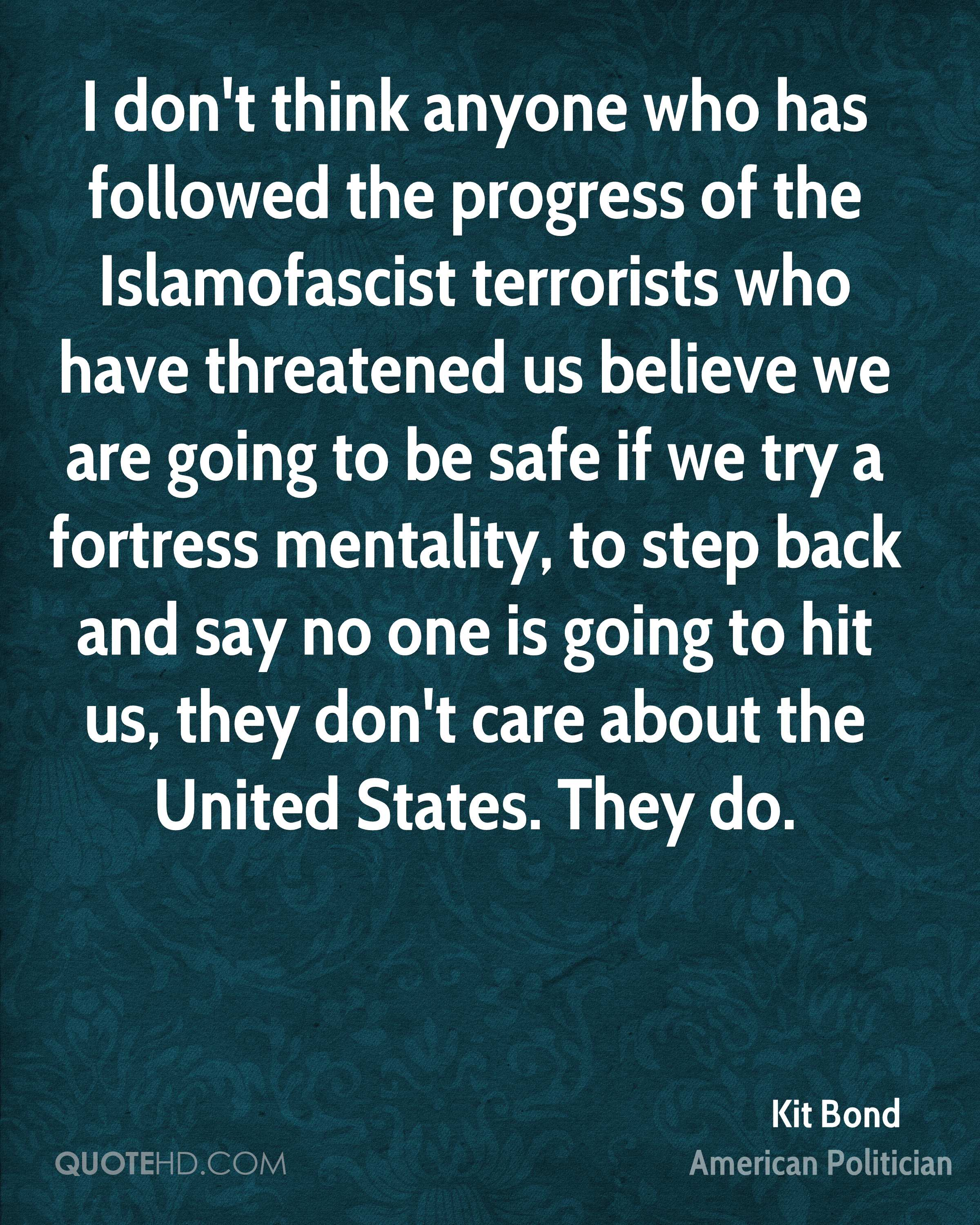 I don't think anyone who has followed the progress of the Islamofascist terrorists who have threatened us believe we are going to be safe if we try a fortress mentality, to step back and say no one is going to hit us, they don't care about the United States. They do.