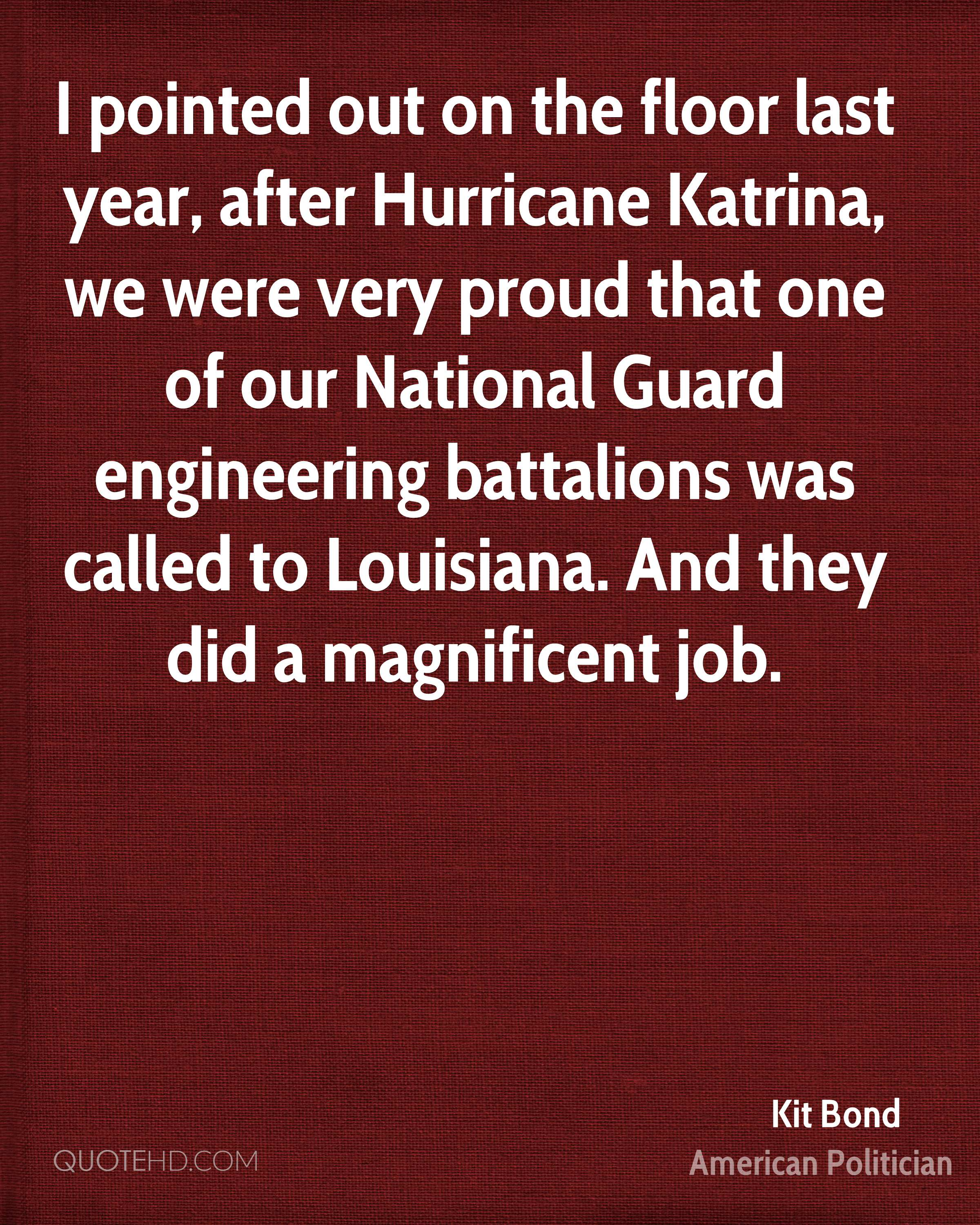 I pointed out on the floor last year, after Hurricane Katrina, we were very proud that one of our National Guard engineering battalions was called to Louisiana. And they did a magnificent job.