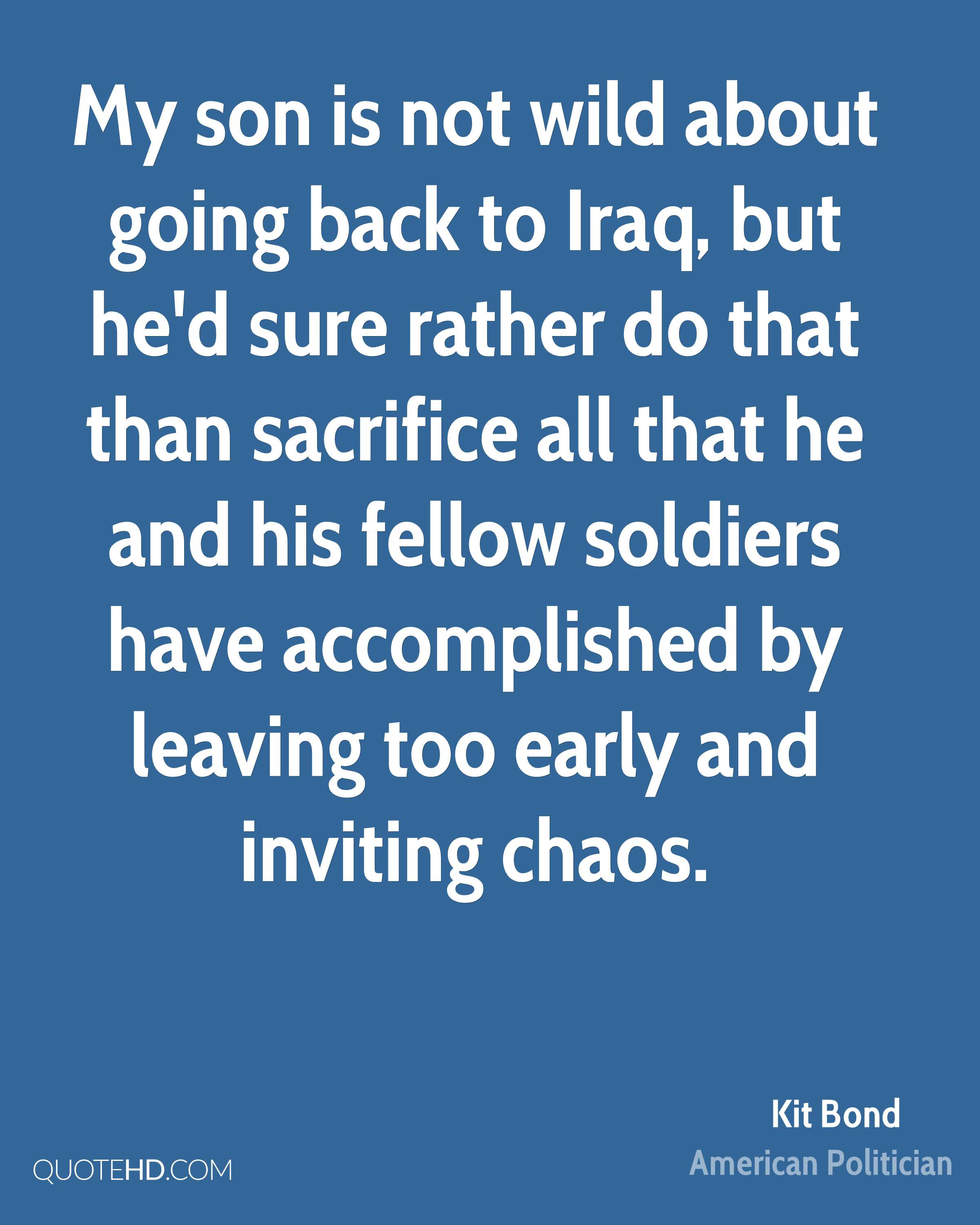 My son is not wild about going back to Iraq, but he'd sure rather do that than sacrifice all that he and his fellow soldiers have accomplished by leaving too early and inviting chaos.