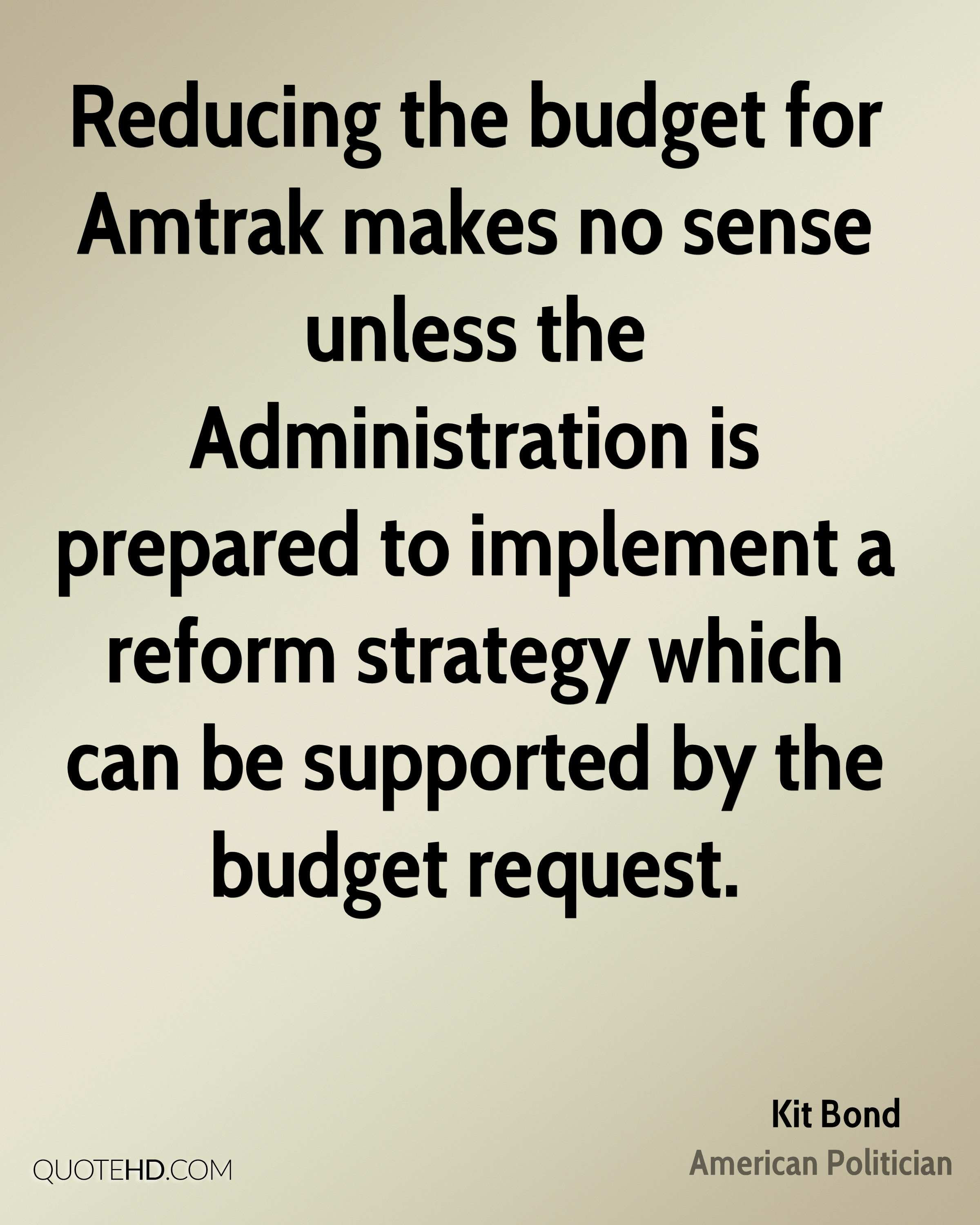 Reducing the budget for Amtrak makes no sense unless the Administration is prepared to implement a reform strategy which can be supported by the budget request.