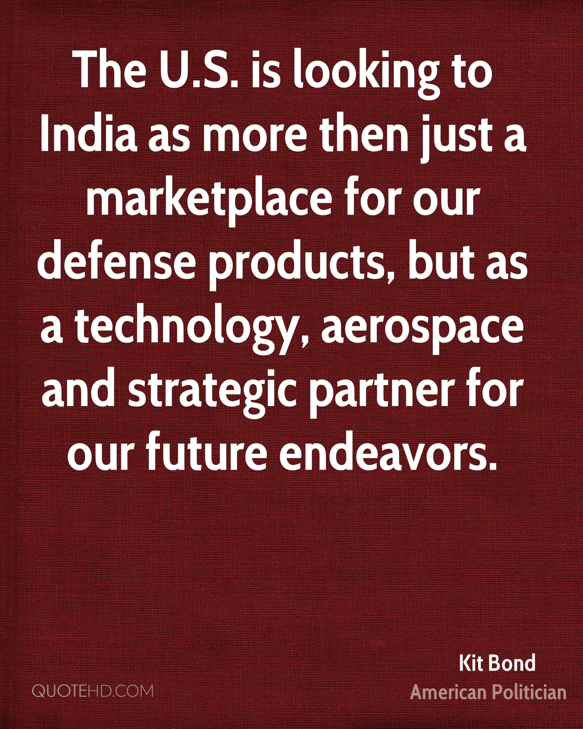 The U.S. is looking to India as more then just a marketplace for our defense products, but as a technology, aerospace and strategic partner for our future endeavors.