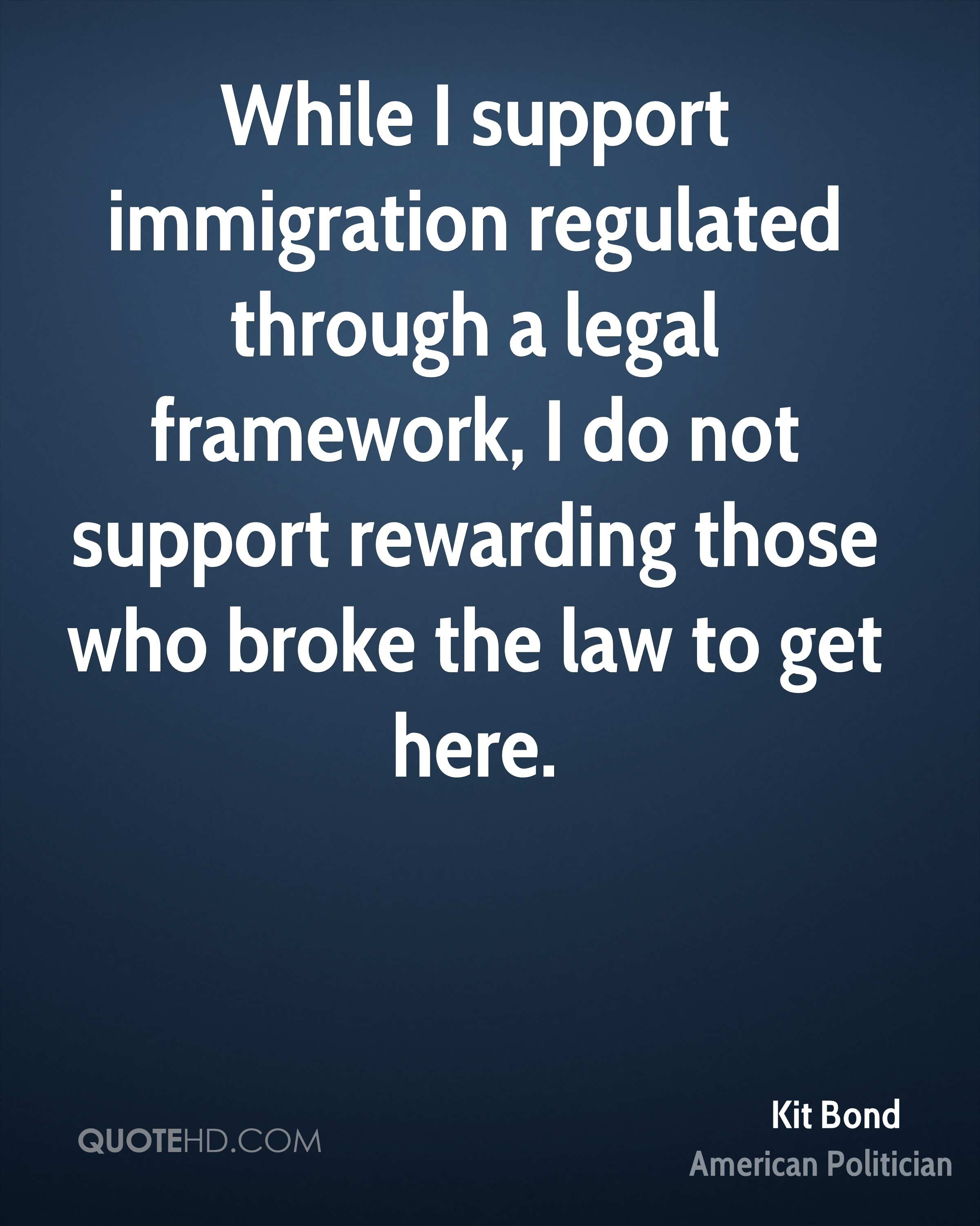 While I support immigration regulated through a legal framework, I do not support rewarding those who broke the law to get here.