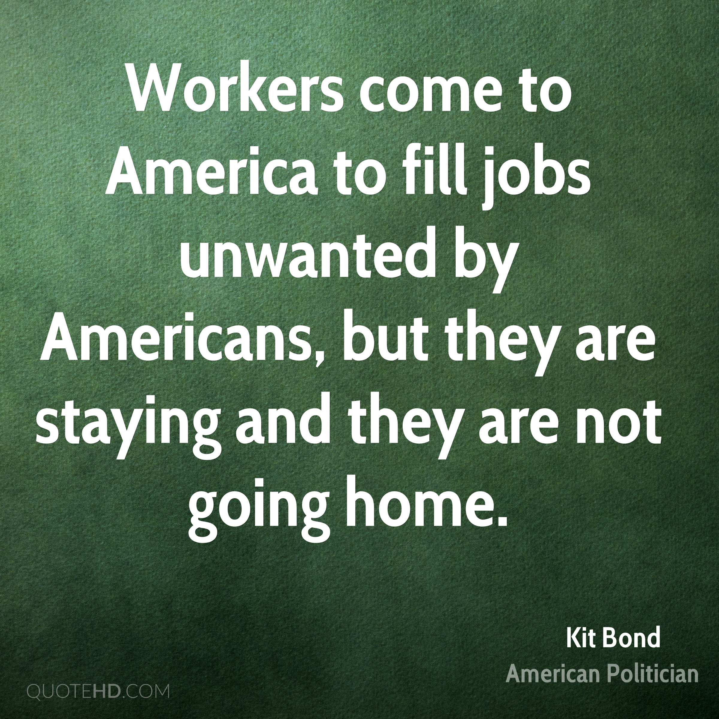 Workers come to America to fill jobs unwanted by Americans, but they are staying and they are not going home.