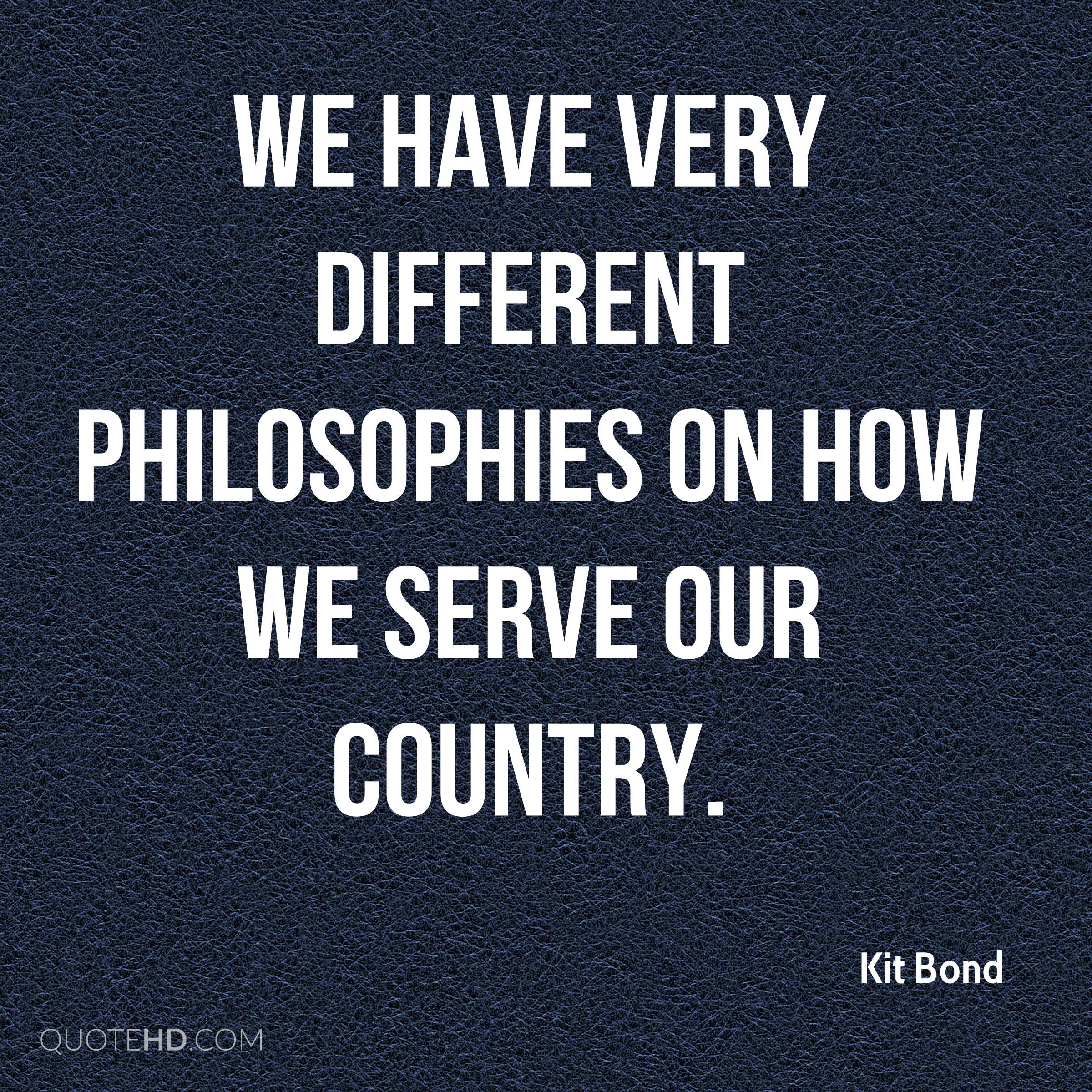 We have very different philosophies on how we serve our country.