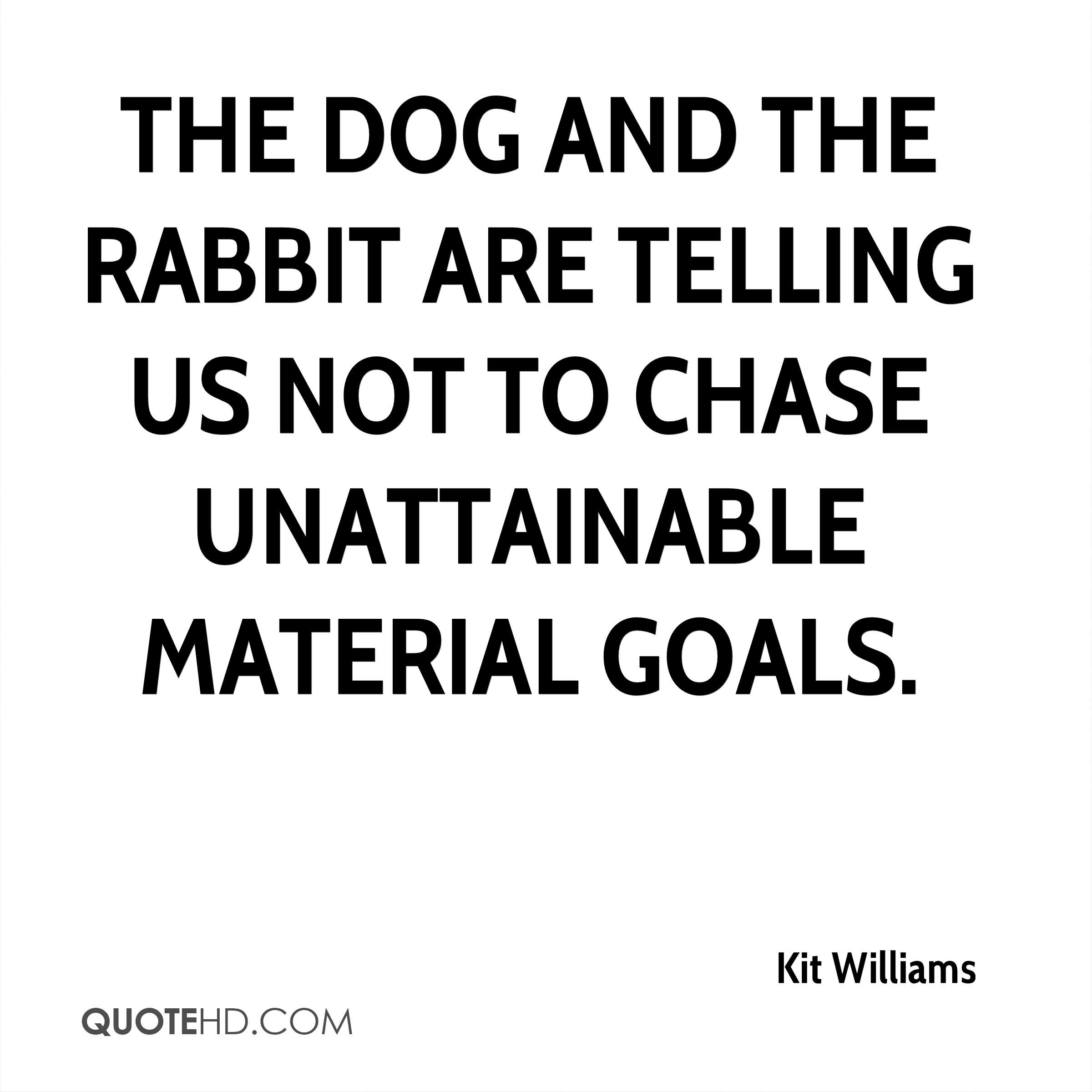 The dog and the rabbit are telling us not to chase unattainable material goals.