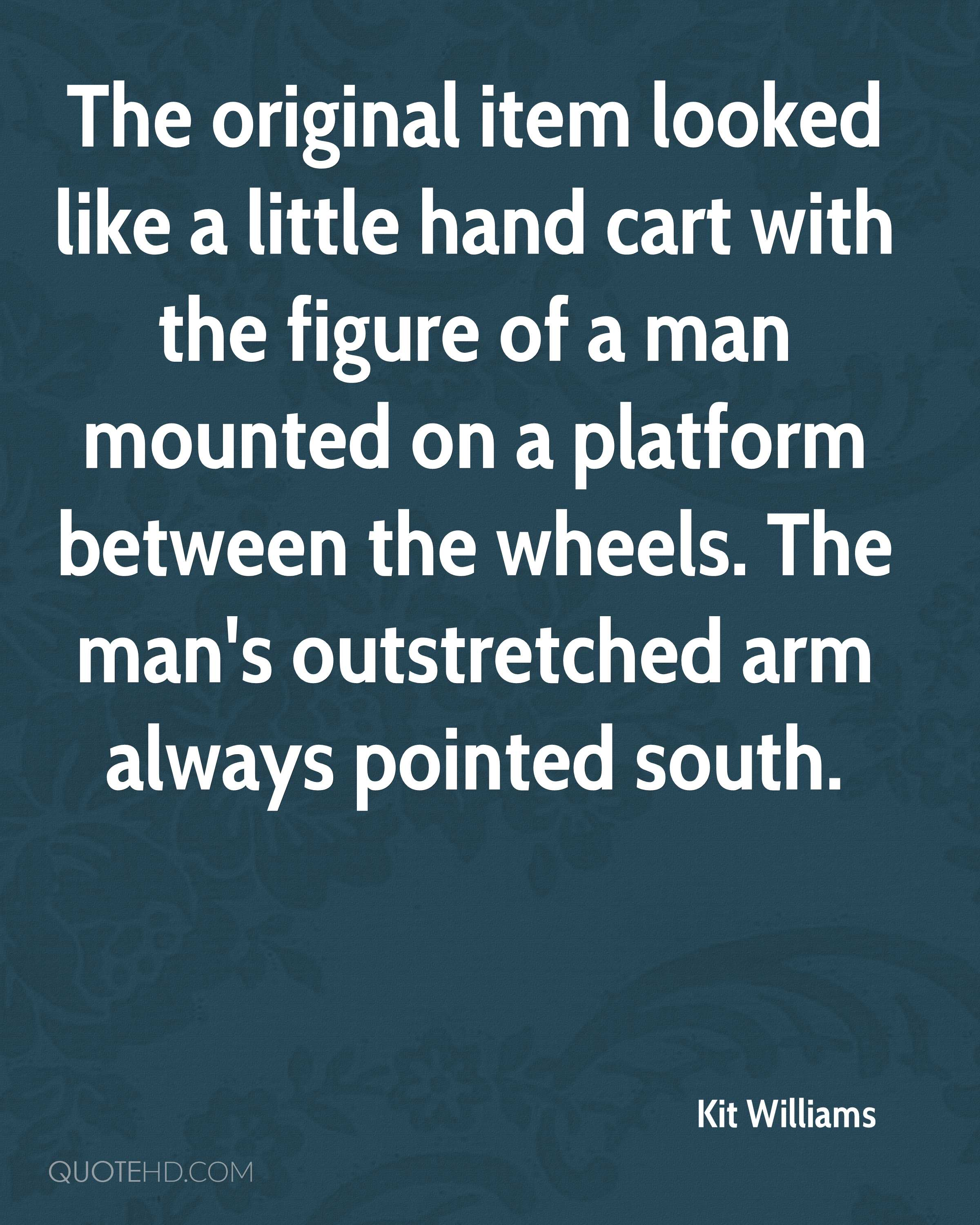 The original item looked like a little hand cart with the figure of a man mounted on a platform between the wheels. The man's outstretched arm always pointed south.