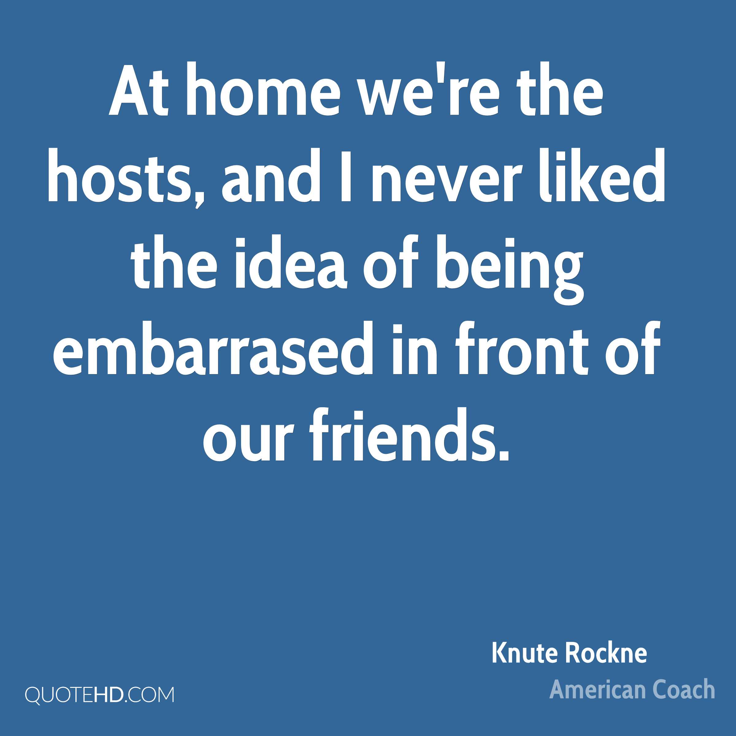At home we're the hosts, and I never liked the idea of being embarrased in front of our friends.