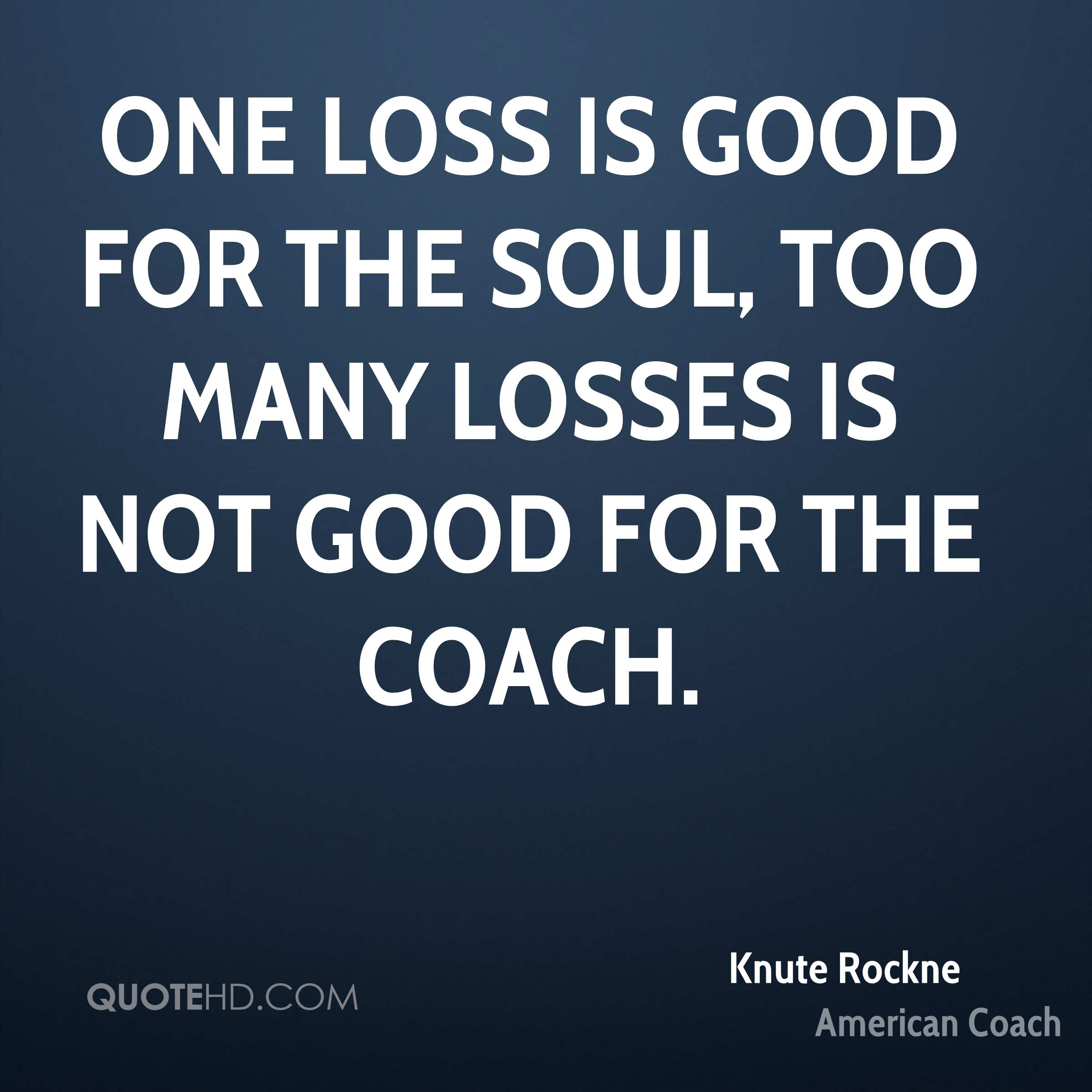 One loss is good for the soul, Too many losses is not good for the coach.