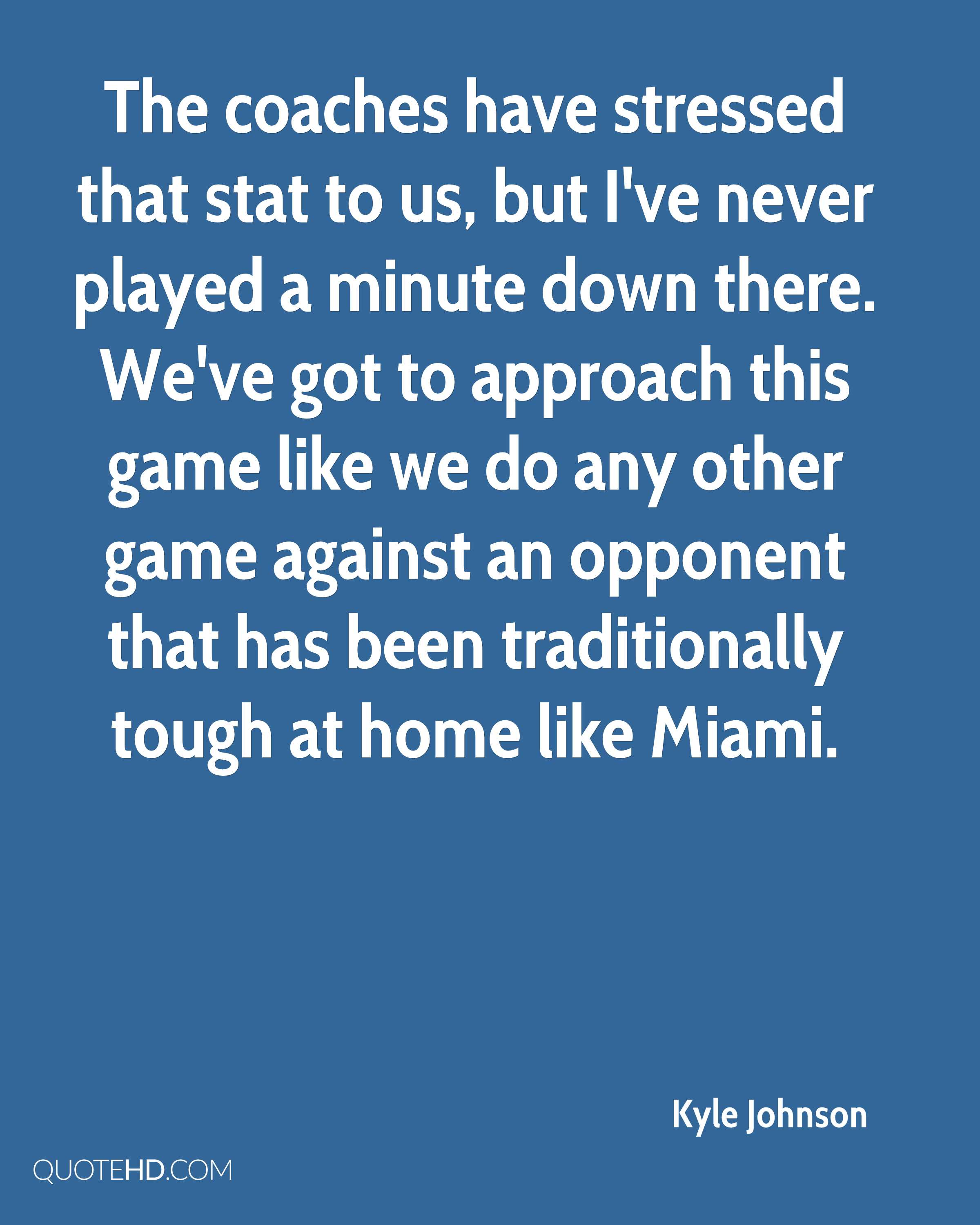 The coaches have stressed that stat to us, but I've never played a minute down there. We've got to approach this game like we do any other game against an opponent that has been traditionally tough at home like Miami.