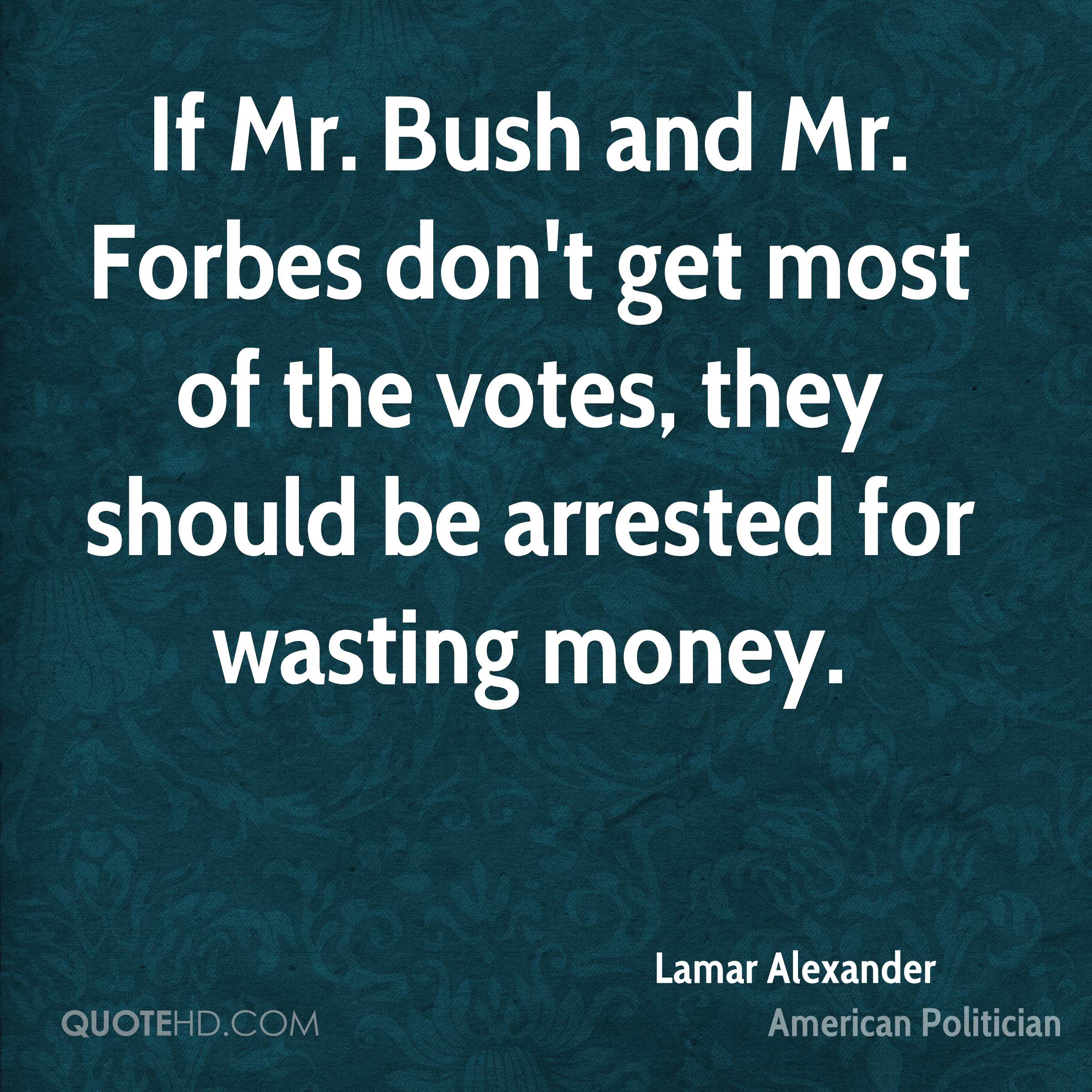 If Mr. Bush and Mr. Forbes don't get most of the votes, they should be arrested for wasting money.