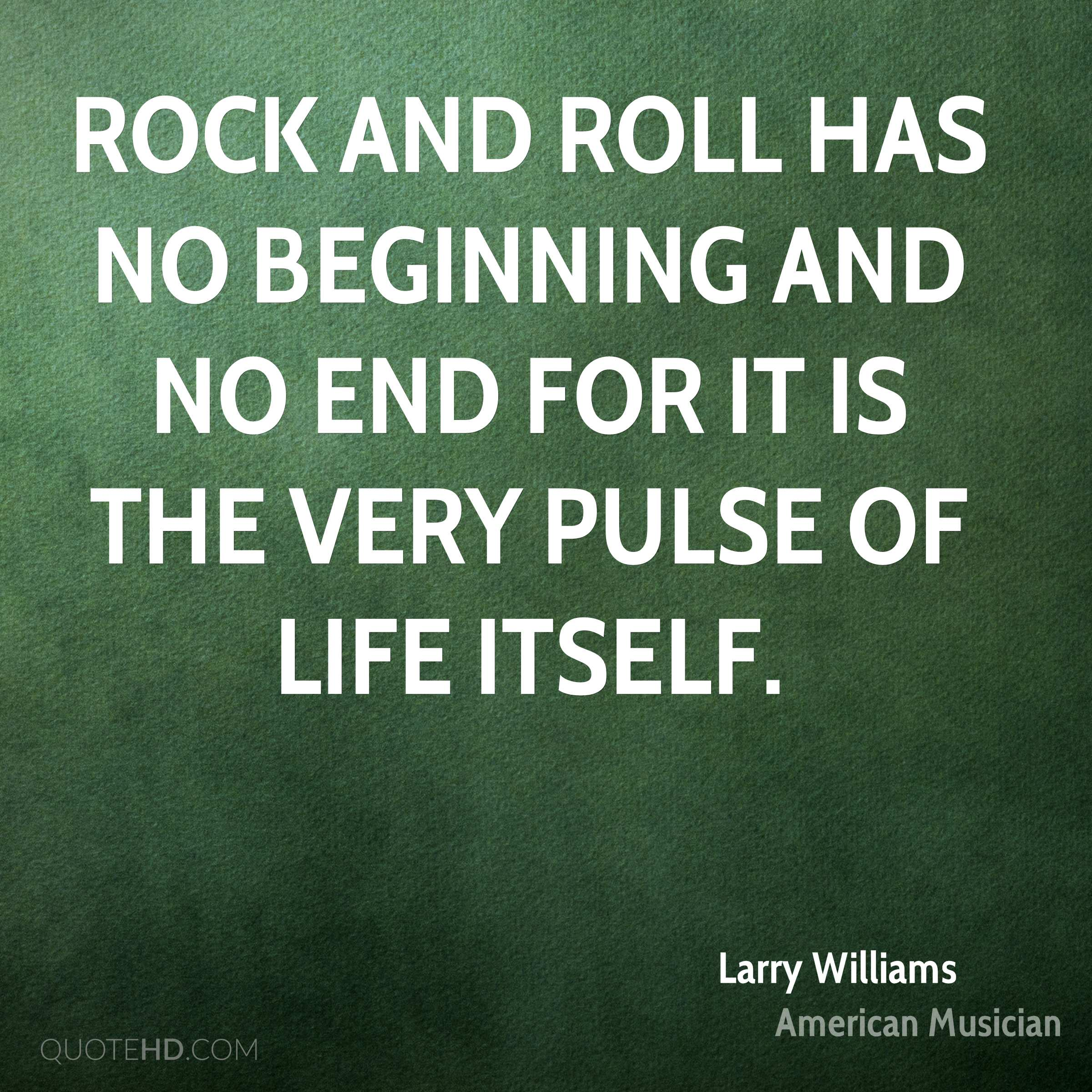 Rock and Roll has no beginning and no end for it is the very pulse of life itself.