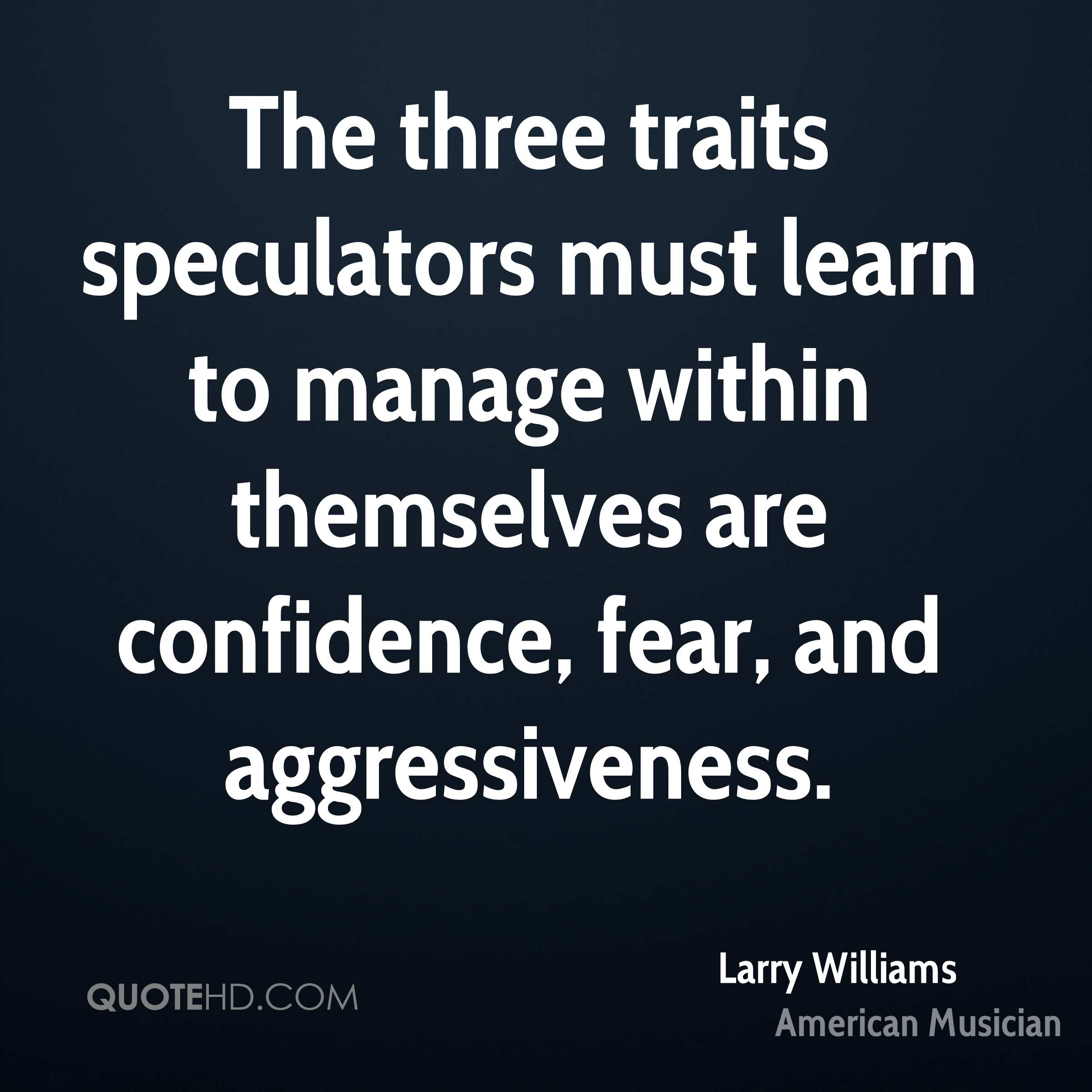 The three traits speculators must learn to manage within themselves are confidence, fear, and aggressiveness.