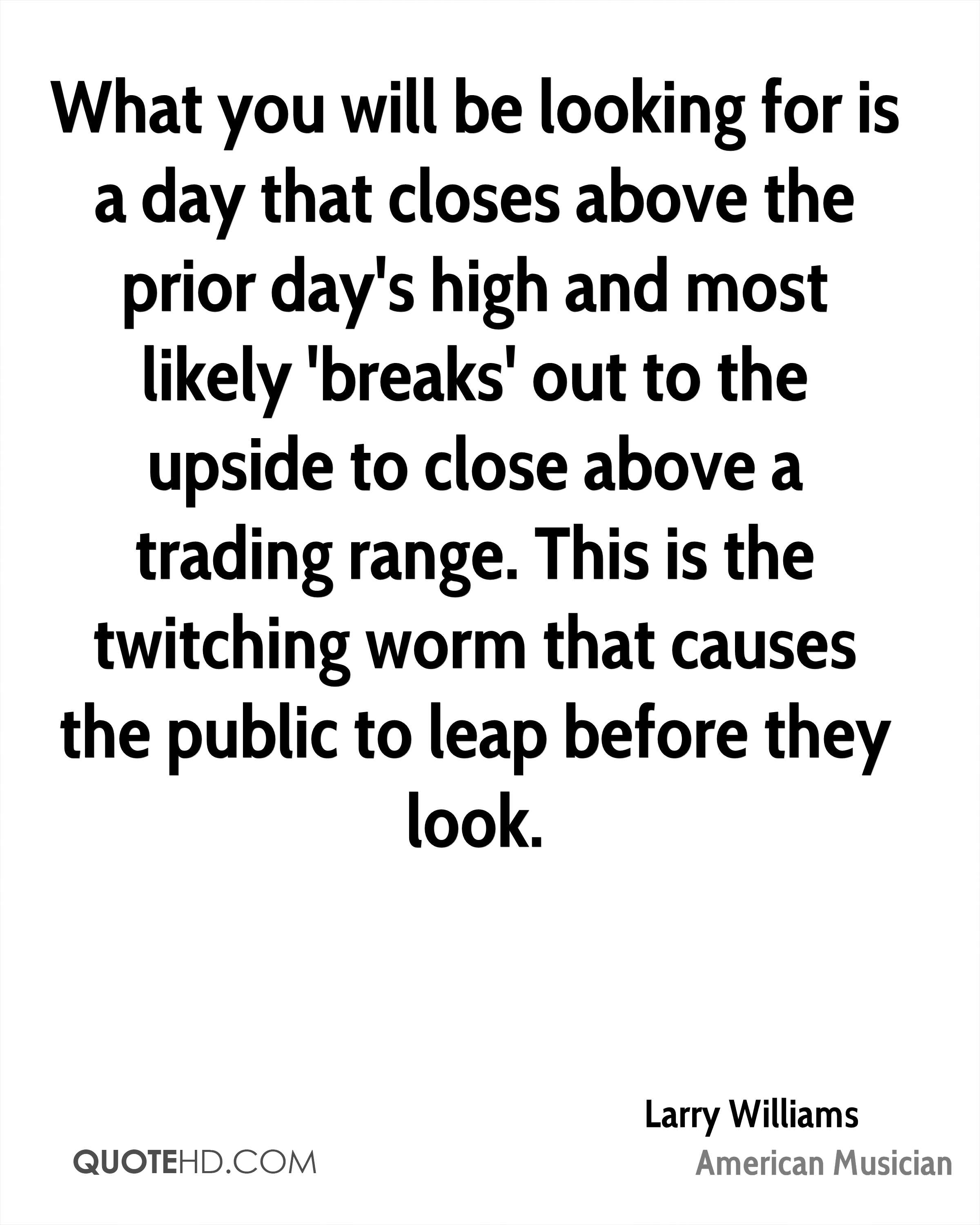 What you will be looking for is a day that closes above the prior day's high and most likely 'breaks' out to the upside to close above a trading range. This is the twitching worm that causes the public to leap before they look.