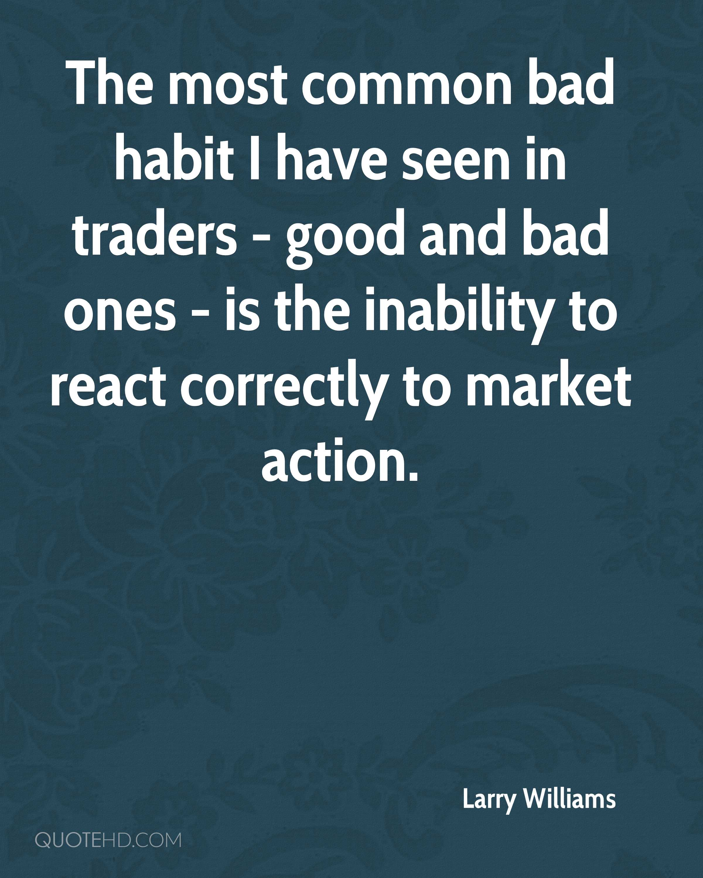 The most common bad habit I have seen in traders - good and bad ones - is the inability to react correctly to market action.