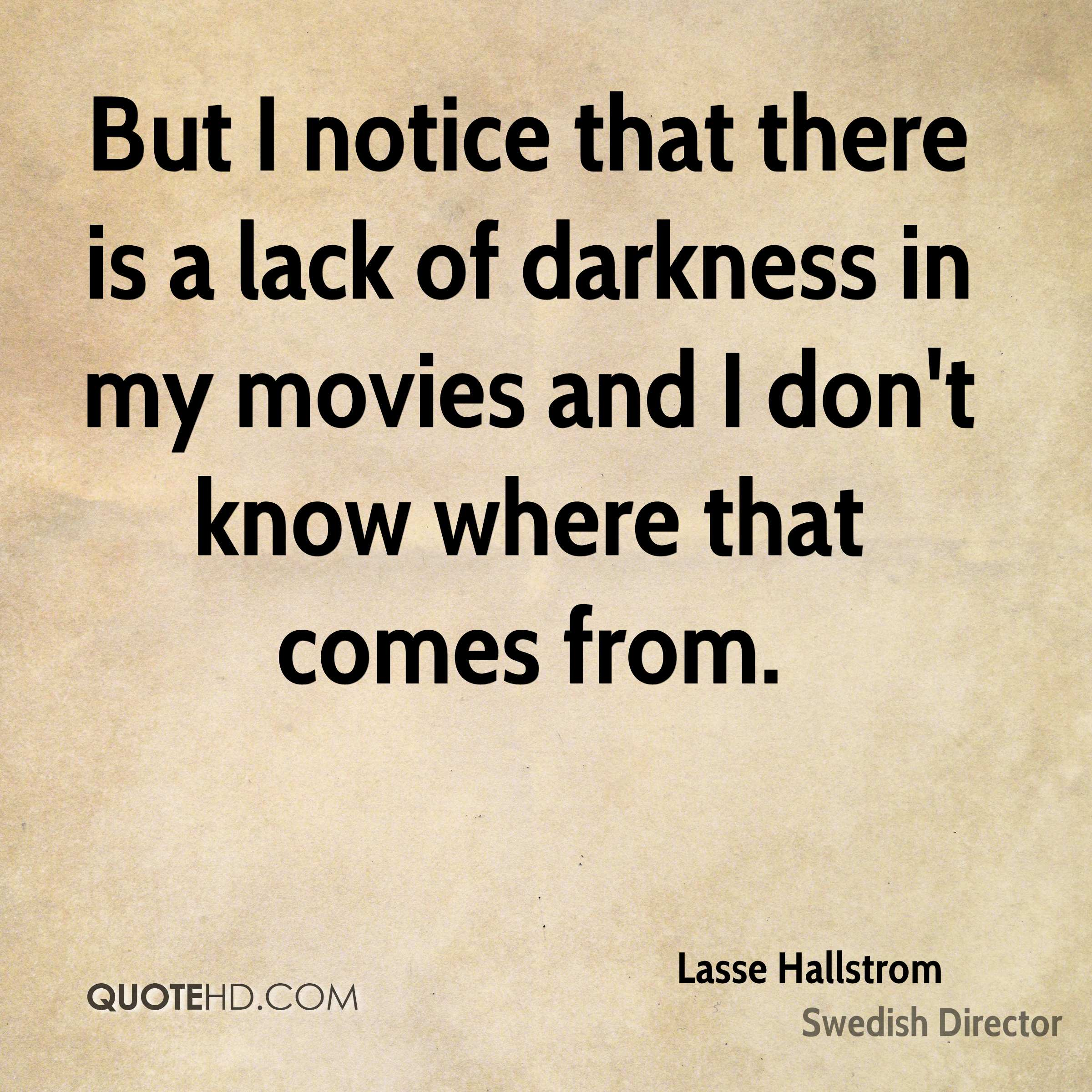 But I notice that there is a lack of darkness in my movies and I don't know where that comes from.