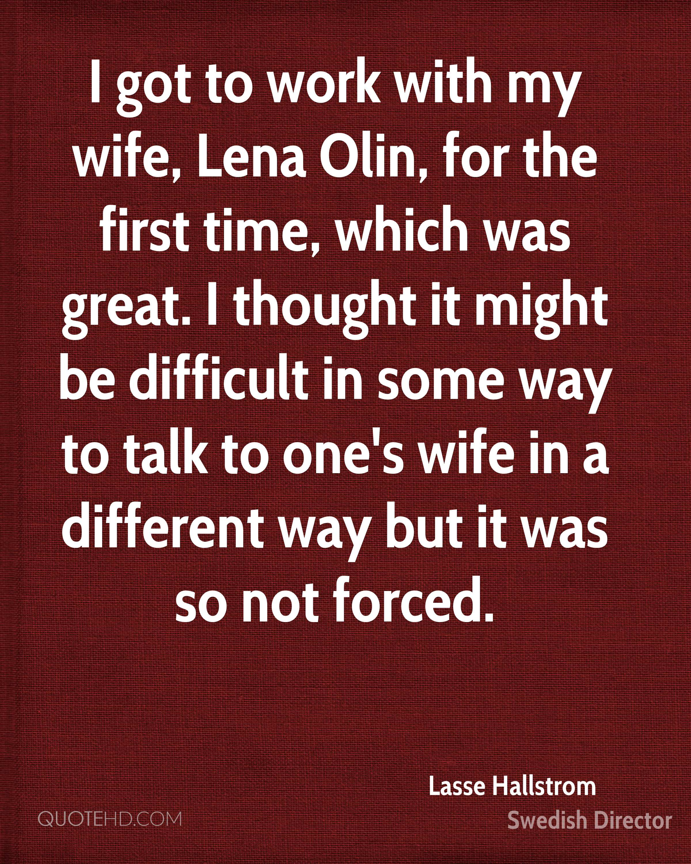 I got to work with my wife, Lena Olin, for the first time, which was great. I thought it might be difficult in some way to talk to one's wife in a different way but it was so not forced.
