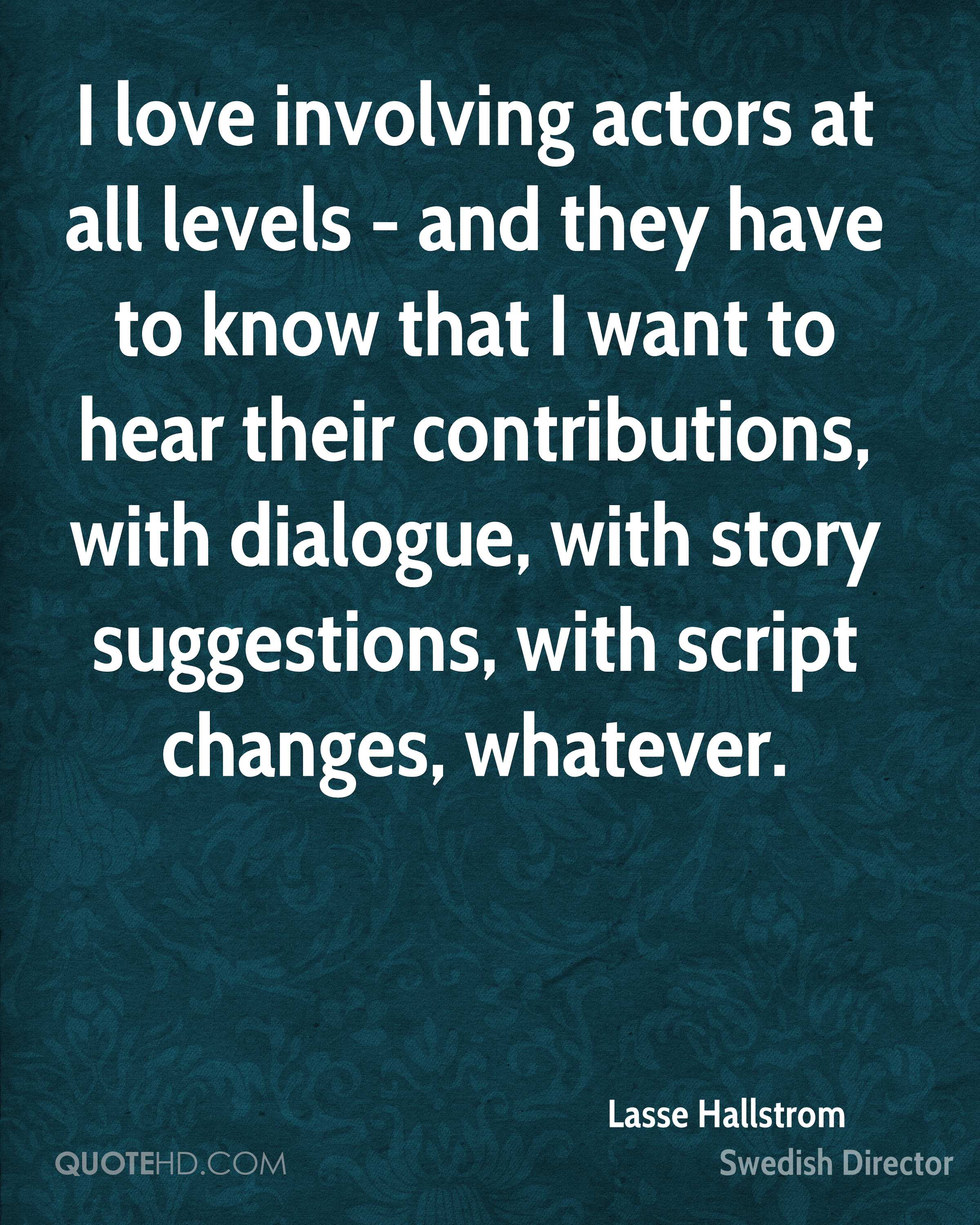 I love involving actors at all levels - and they have to know that I want to hear their contributions, with dialogue, with story suggestions, with script changes, whatever.