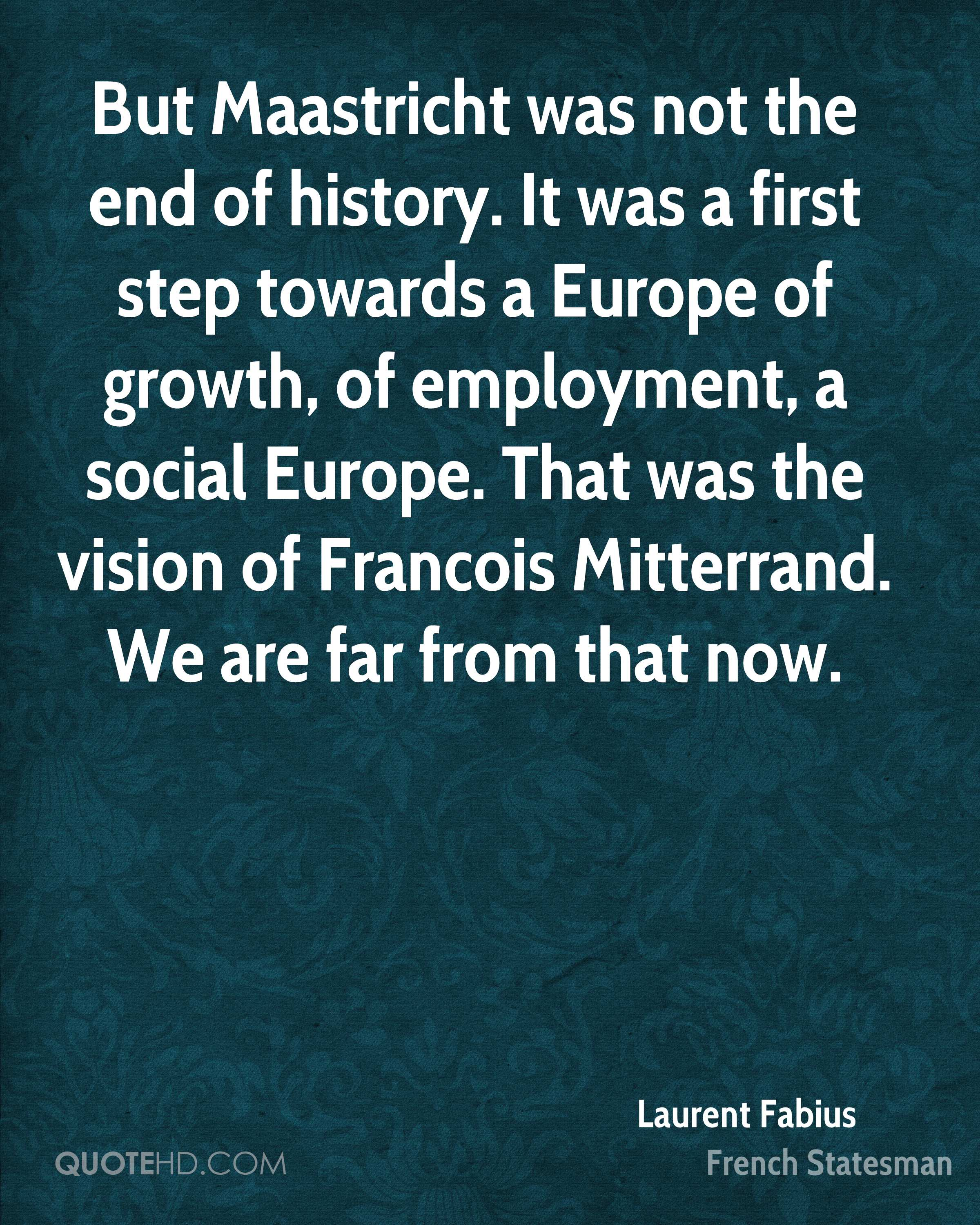 But Maastricht was not the end of history. It was a first step towards a Europe of growth, of employment, a social Europe. That was the vision of Francois Mitterrand. We are far from that now.