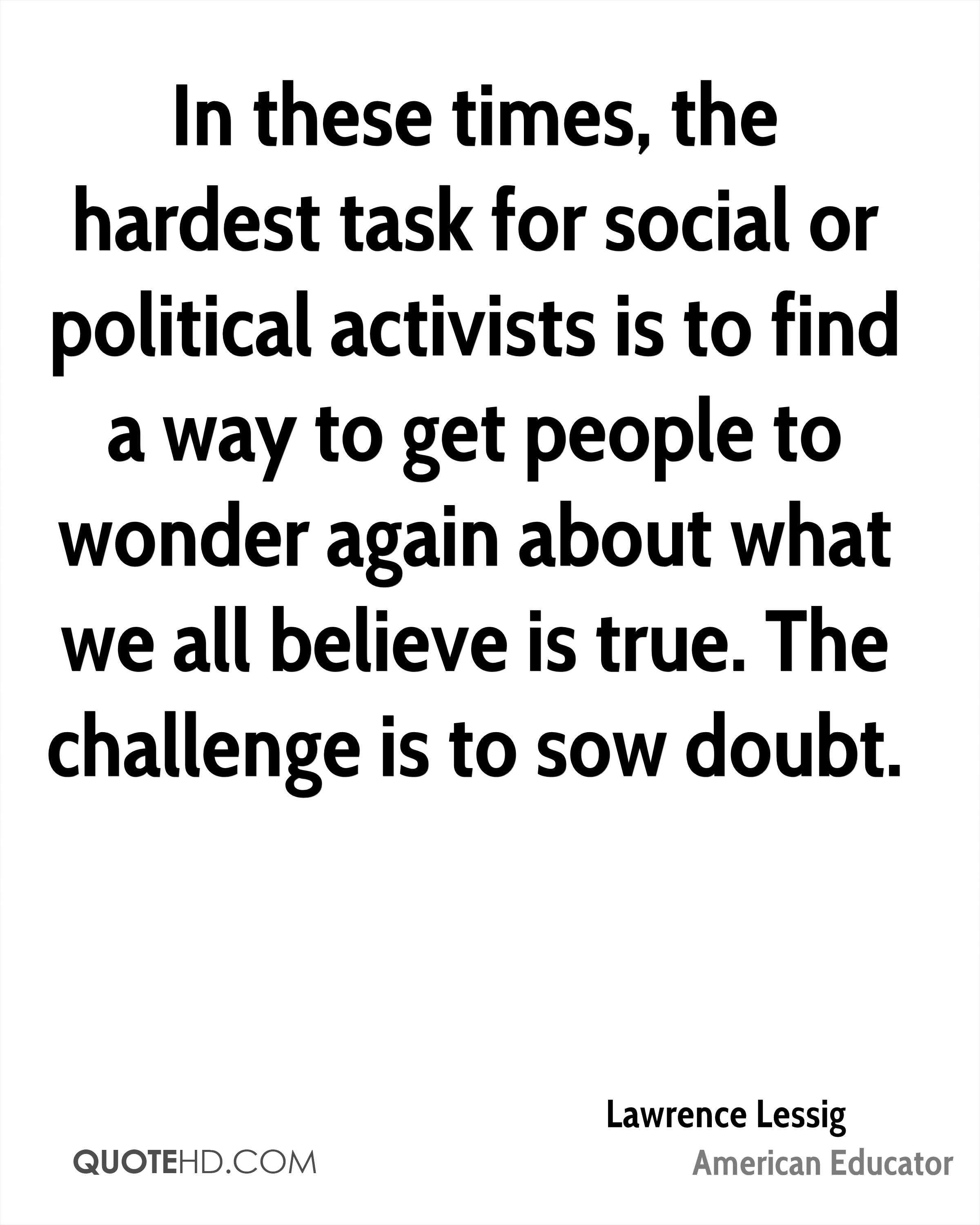 In these times, the hardest task for social or political activists is to find a way to get people to wonder again about what we all believe is true. The challenge is to sow doubt.