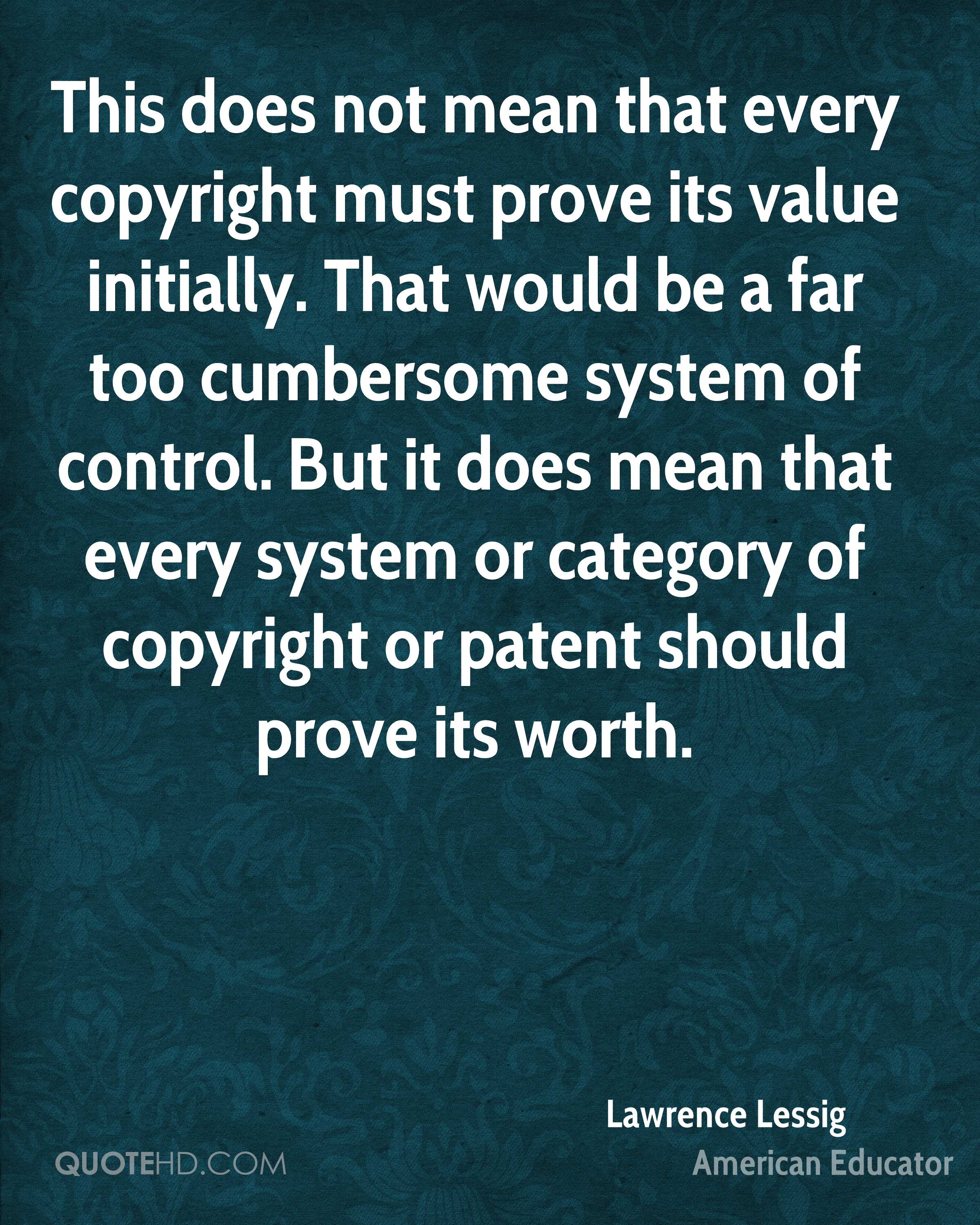 This does not mean that every copyright must prove its value initially. That would be a far too cumbersome system of control. But it does mean that every system or category of copyright or patent should prove its worth.