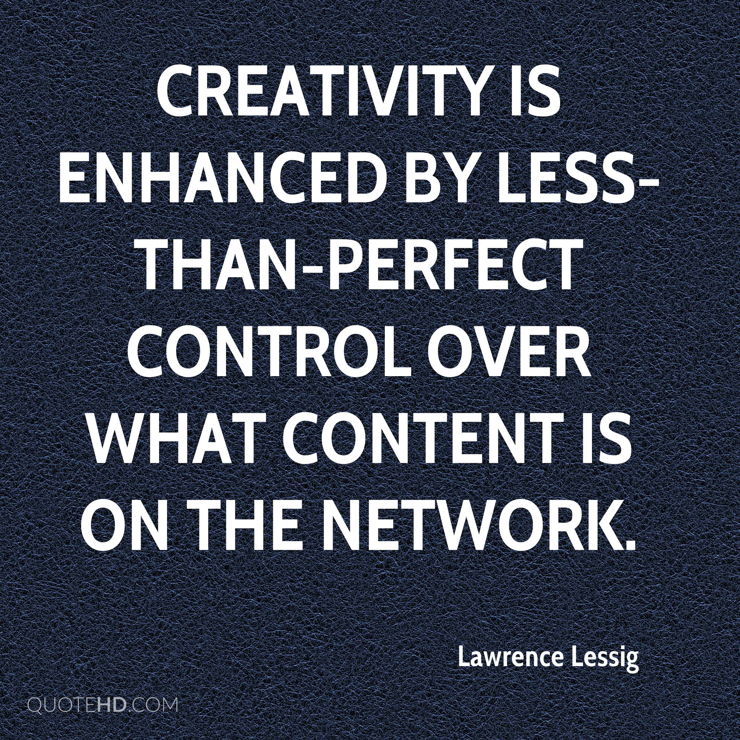 Creativity is enhanced by less-than-perfect control over what content is on the network.