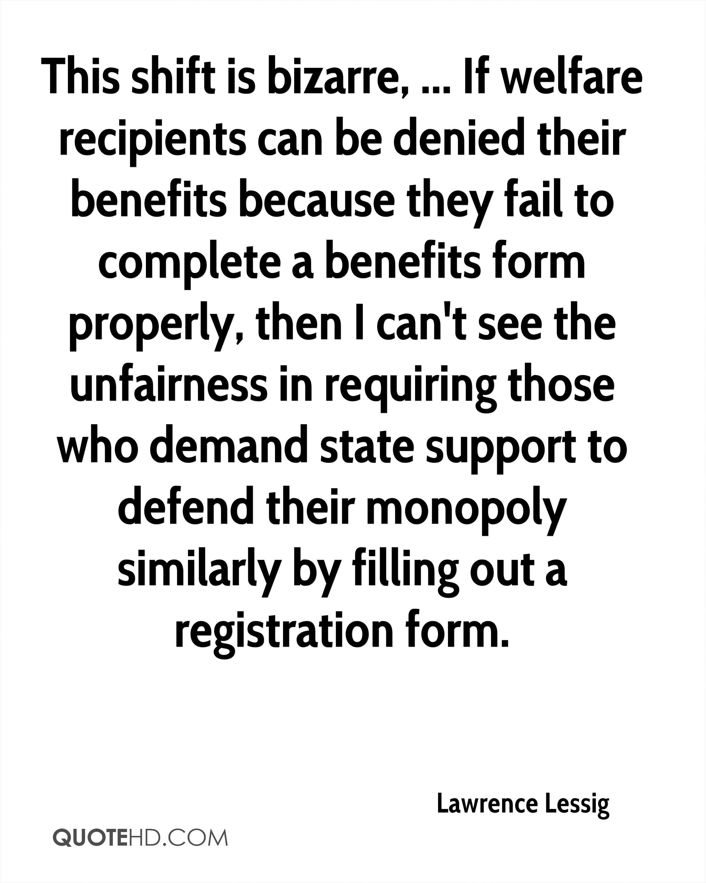 This shift is bizarre, ... If welfare recipients can be denied their benefits because they fail to complete a benefits form properly, then I can't see the unfairness in requiring those who demand state support to defend their monopoly similarly by filling out a registration form.