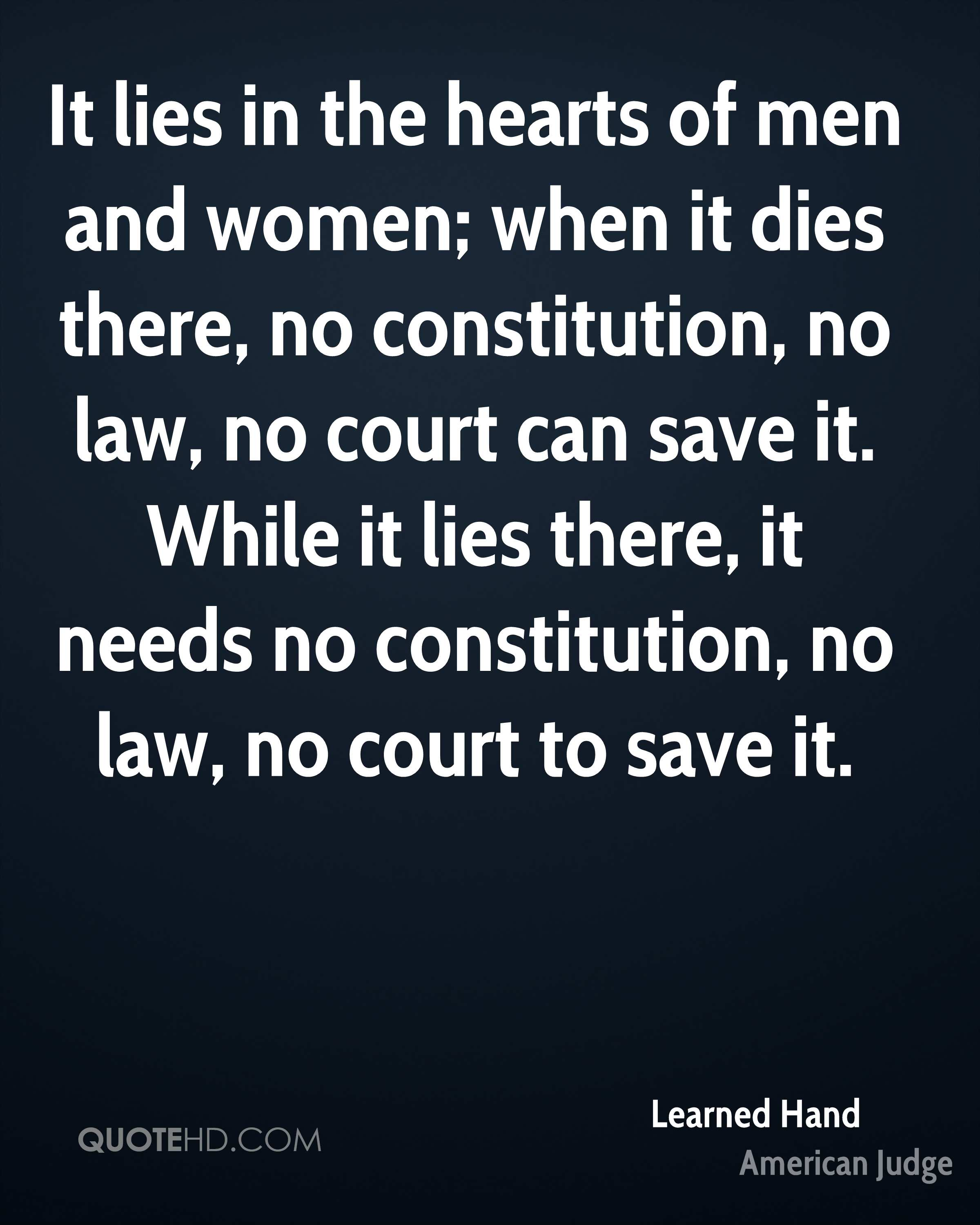 It lies in the hearts of men and women; when it dies there, no constitution, no law, no court can save it. While it lies there, it needs no constitution, no law, no court to save it.
