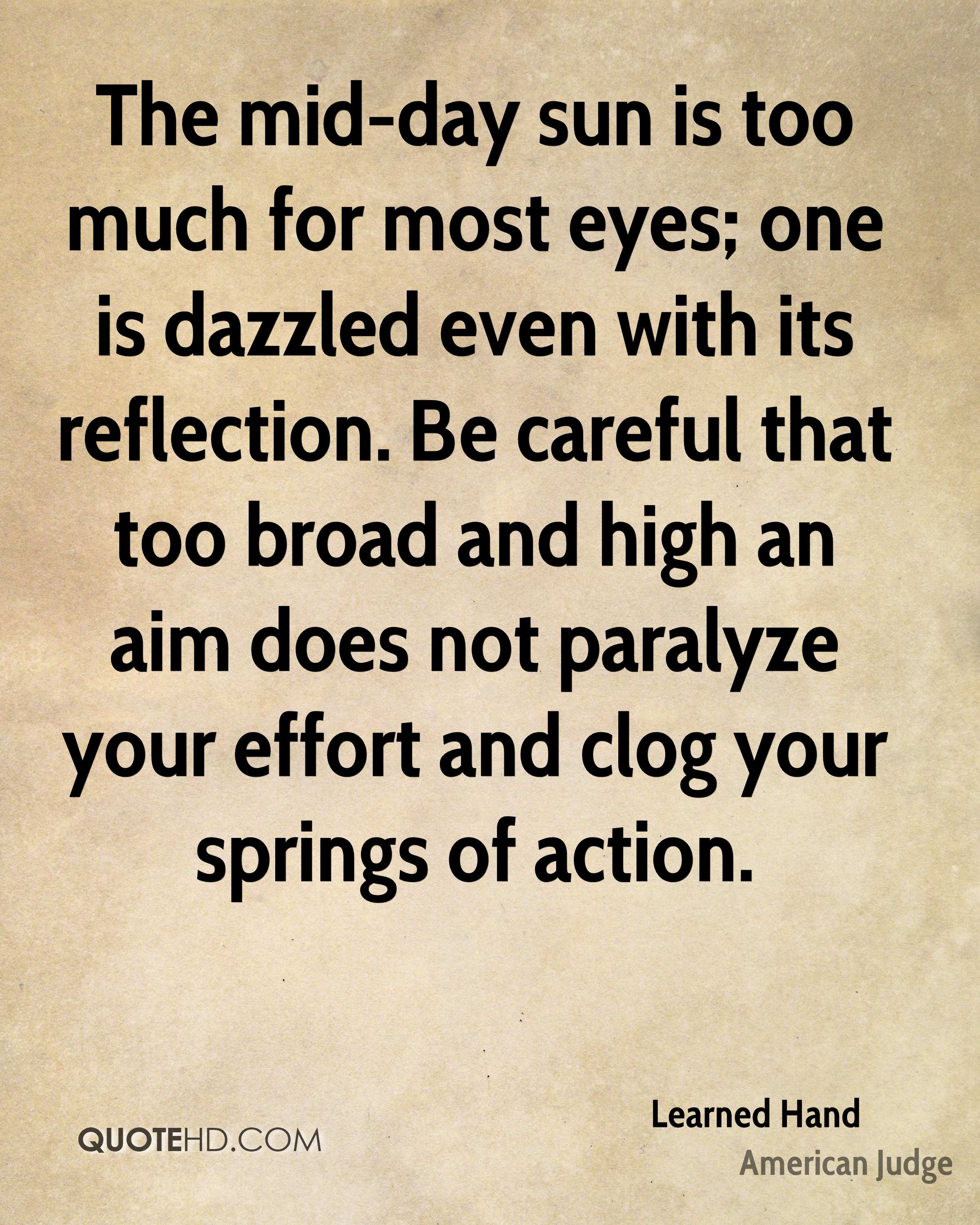 The mid-day sun is too much for most eyes; one is dazzled even with its reflection. Be careful that too broad and high an aim does not paralyze your effort and clog your springs of action.