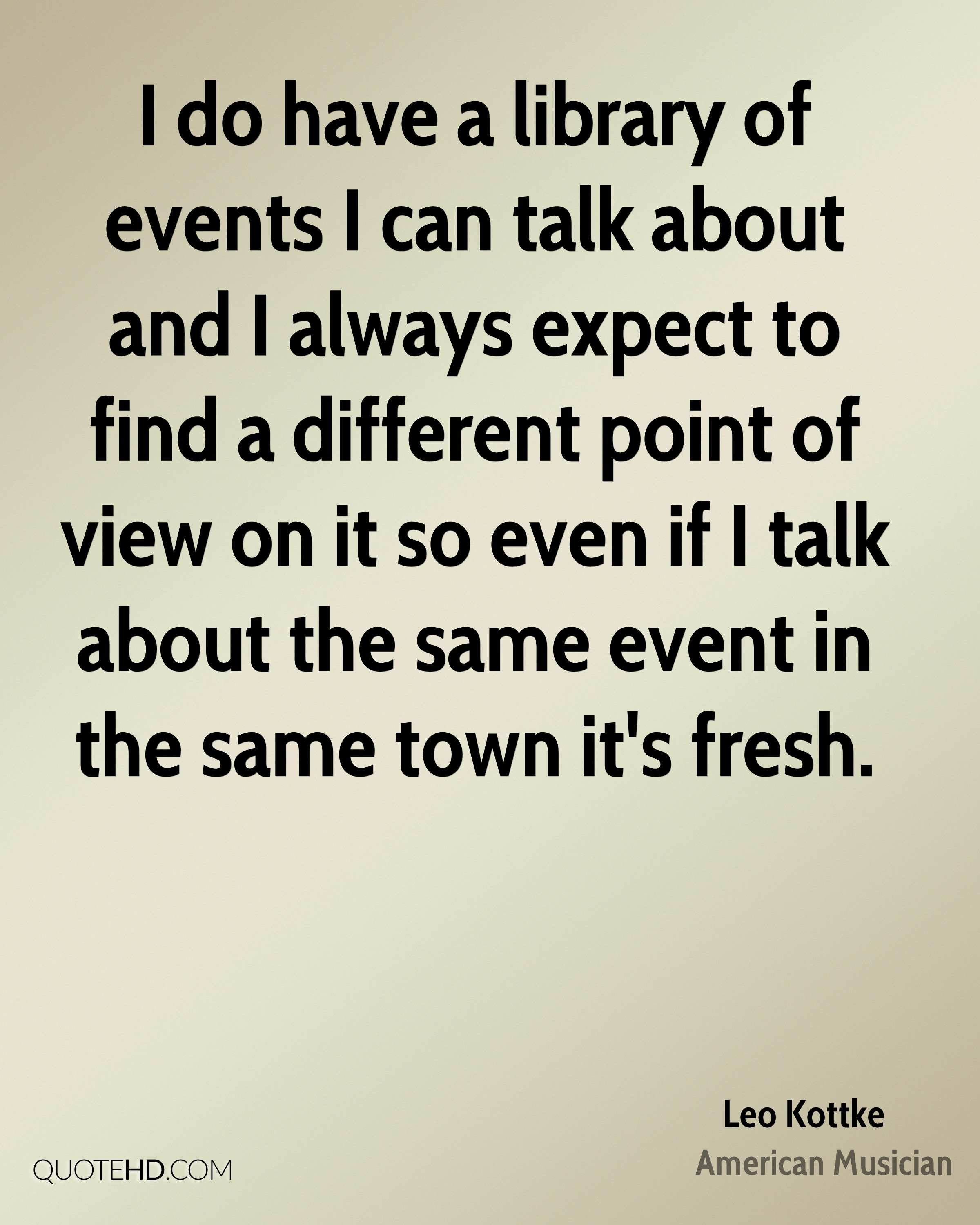 I do have a library of events I can talk about and I always expect to find a different point of view on it so even if I talk about the same event in the same town it's fresh.