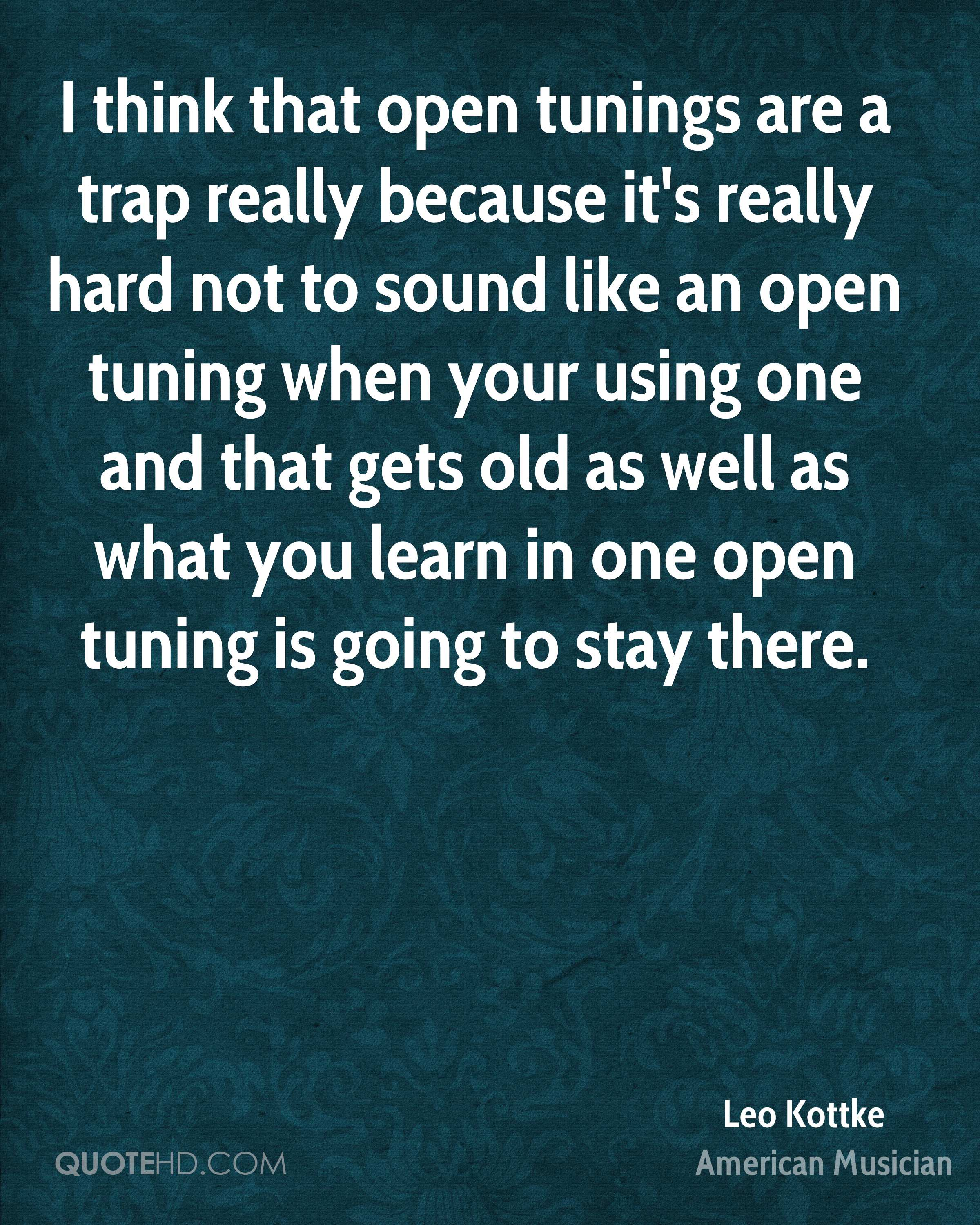 I think that open tunings are a trap really because it's really hard not to sound like an open tuning when your using one and that gets old as well as what you learn in one open tuning is going to stay there.
