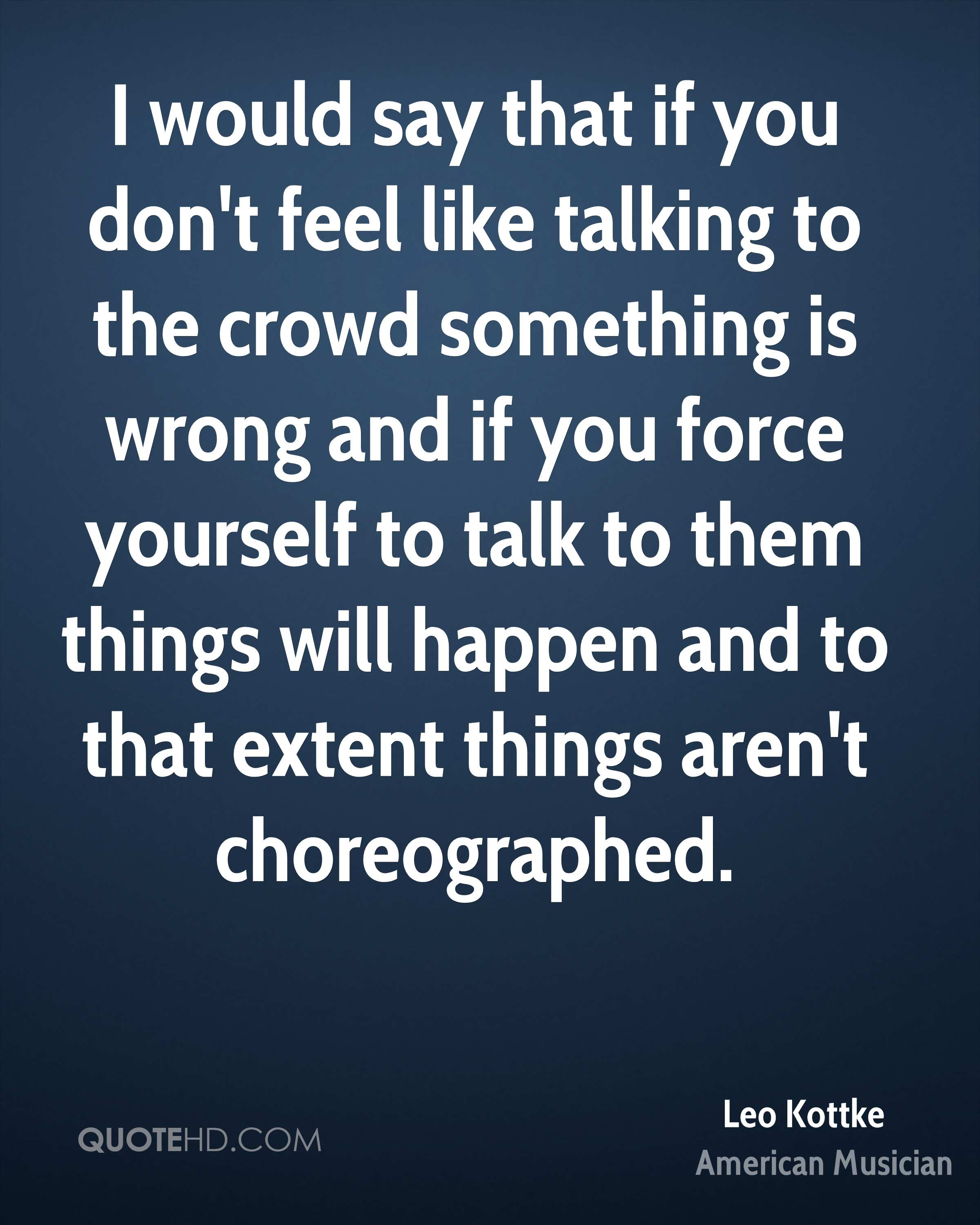 I would say that if you don't feel like talking to the crowd something is wrong and if you force yourself to talk to them things will happen and to that extent things aren't choreographed.
