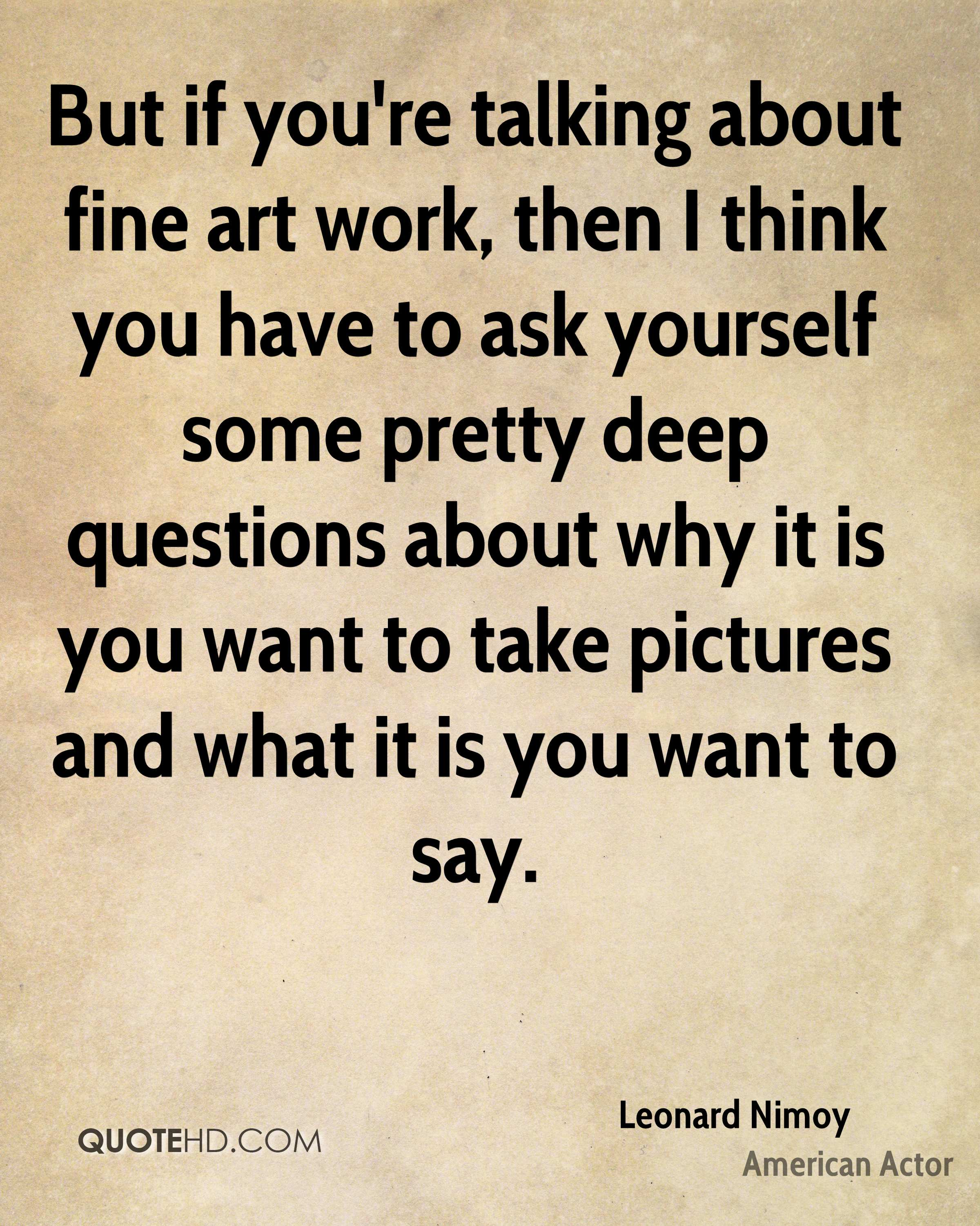 But if you're talking about fine art work, then I think you have to ask yourself some pretty deep questions about why it is you want to take pictures and what it is you want to say.