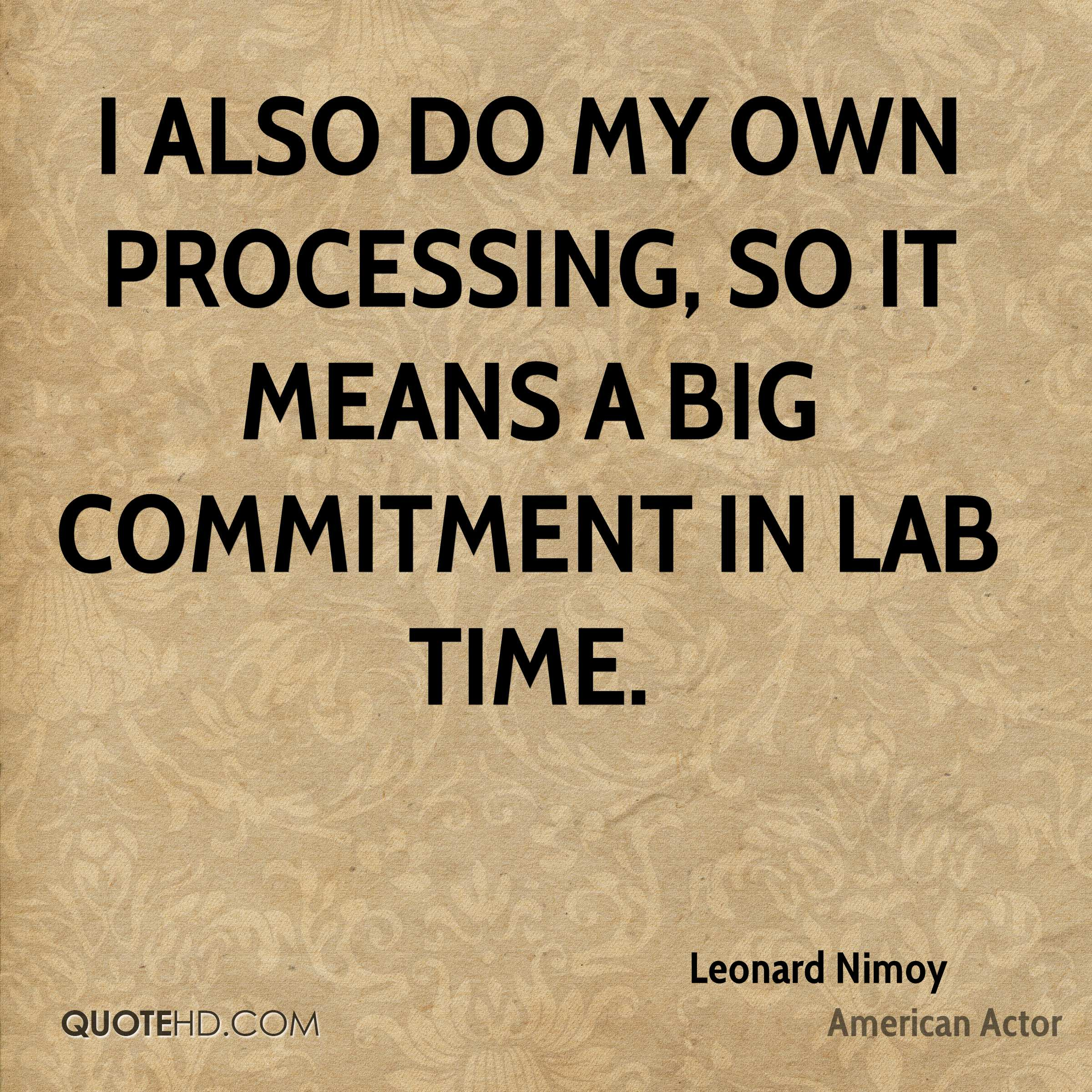 I also do my own processing, so it means a big commitment in lab time.