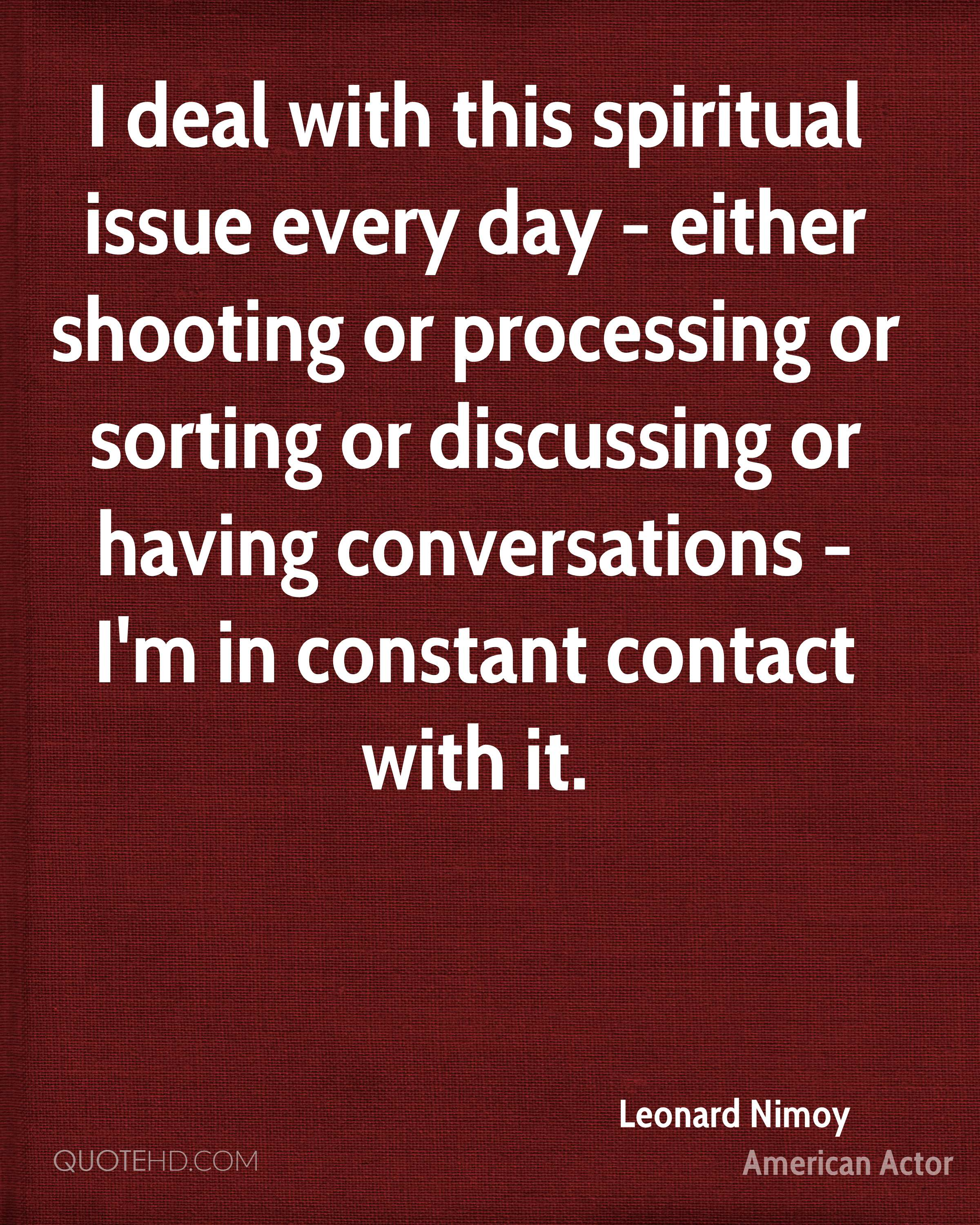 I deal with this spiritual issue every day - either shooting or processing or sorting or discussing or having conversations - I'm in constant contact with it.