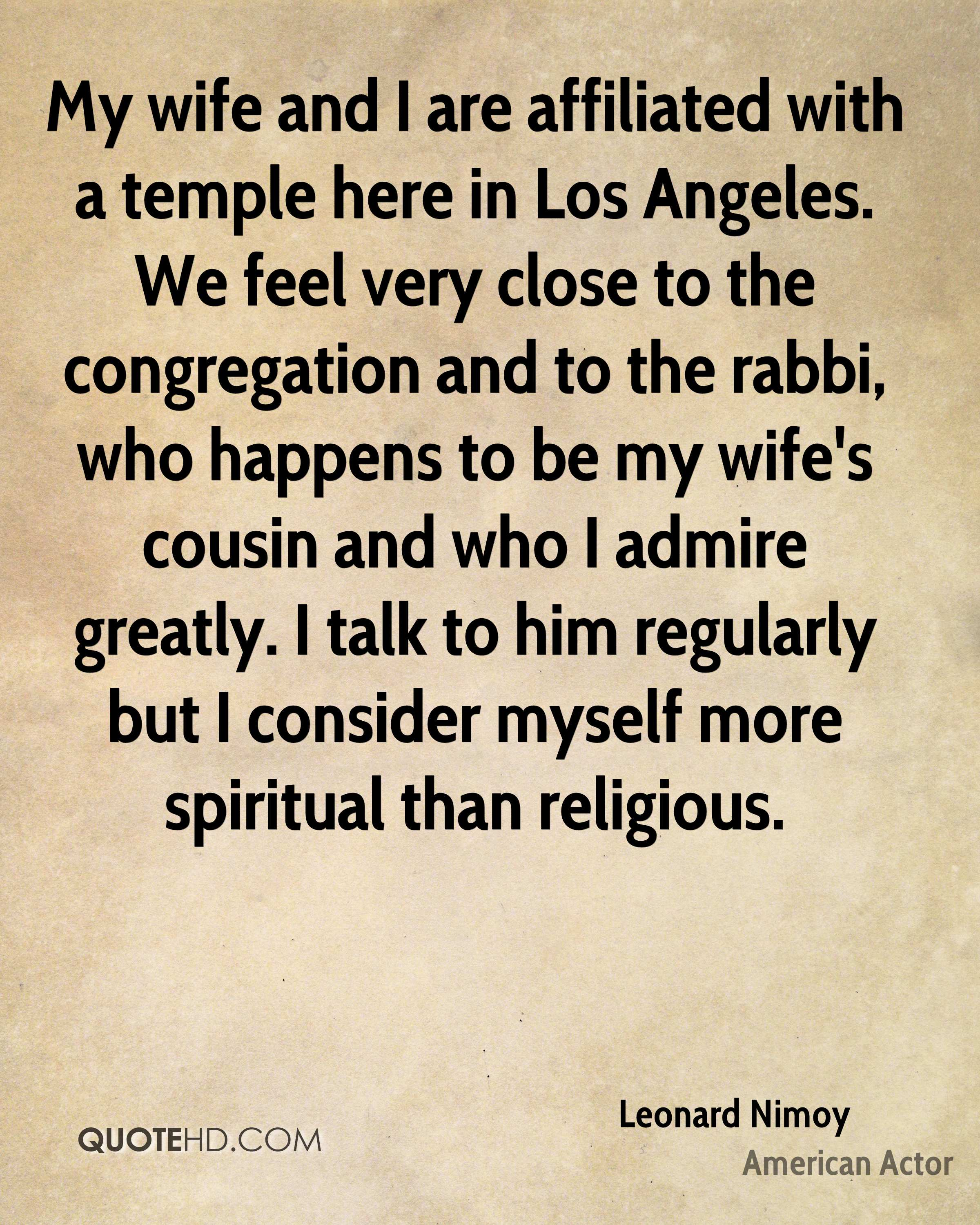 My wife and I are affiliated with a temple here in Los Angeles. We feel very close to the congregation and to the rabbi, who happens to be my wife's cousin and who I admire greatly. I talk to him regularly but I consider myself more spiritual than religious.