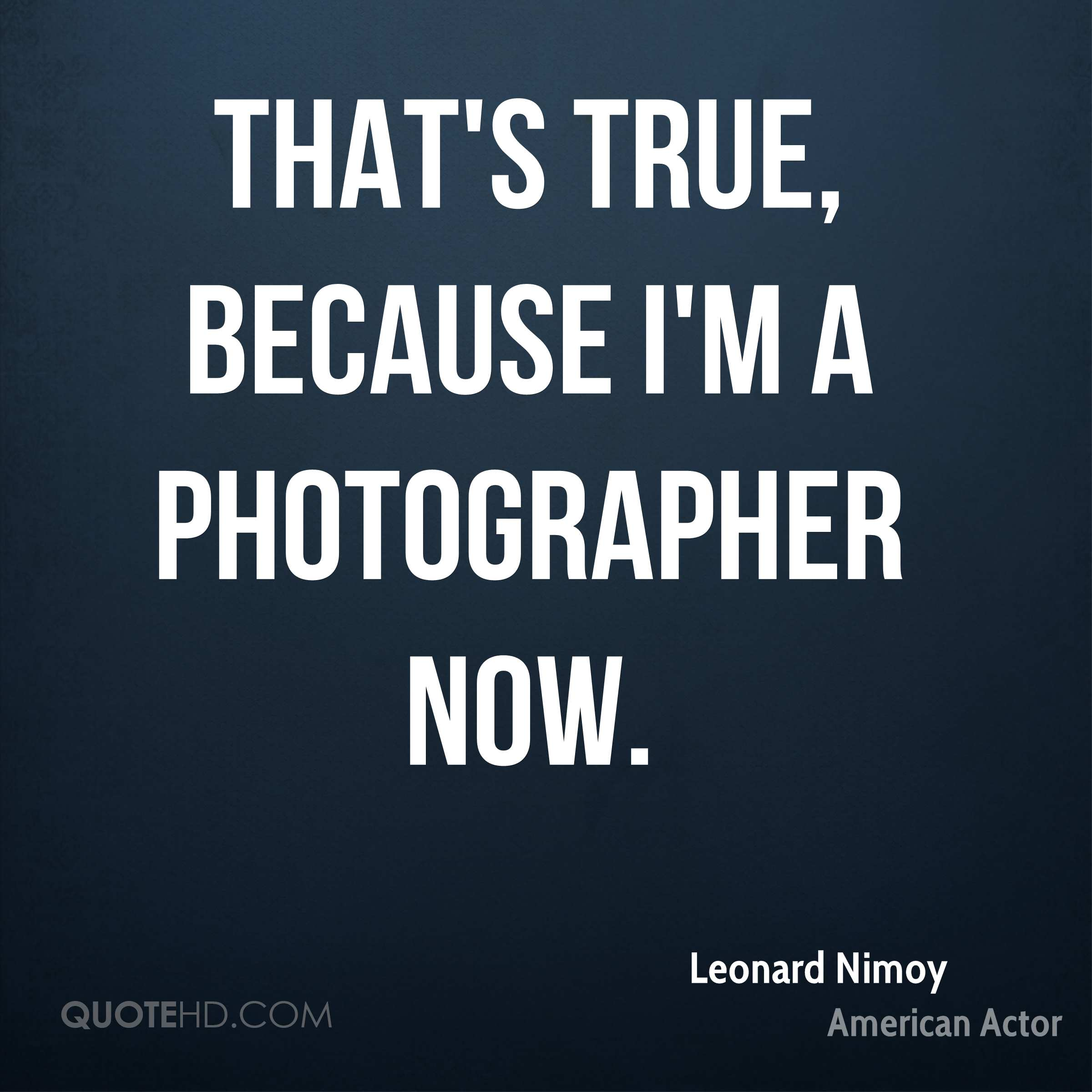 That's true, because I'm a photographer now.
